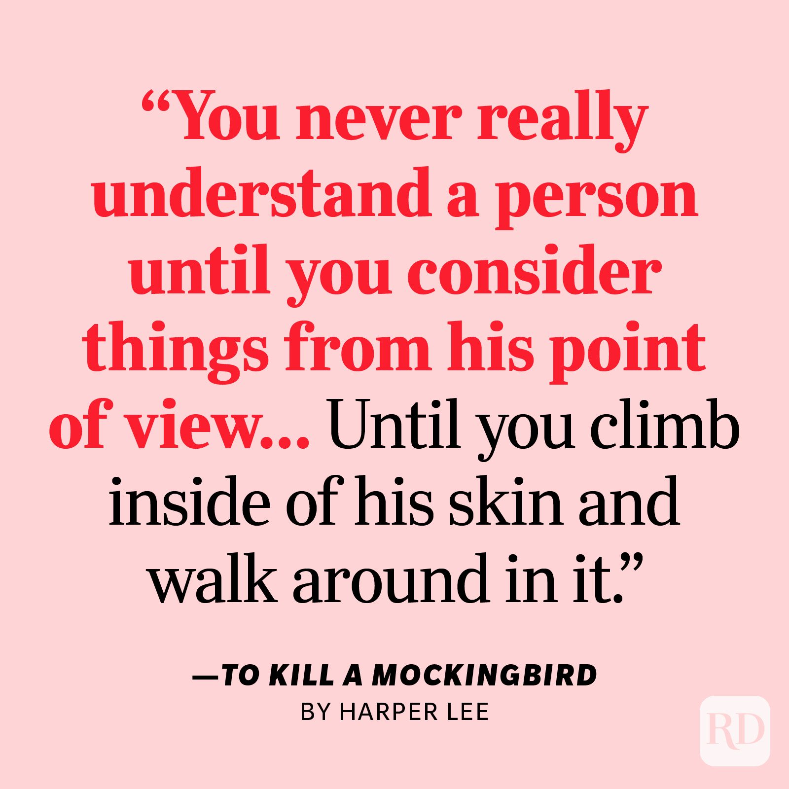 """To Kill a Mockingbird by Harper Lee     """"You never really understand a person until you consider things from his point of view…Until you climb inside of his skin and walk around in it."""""""