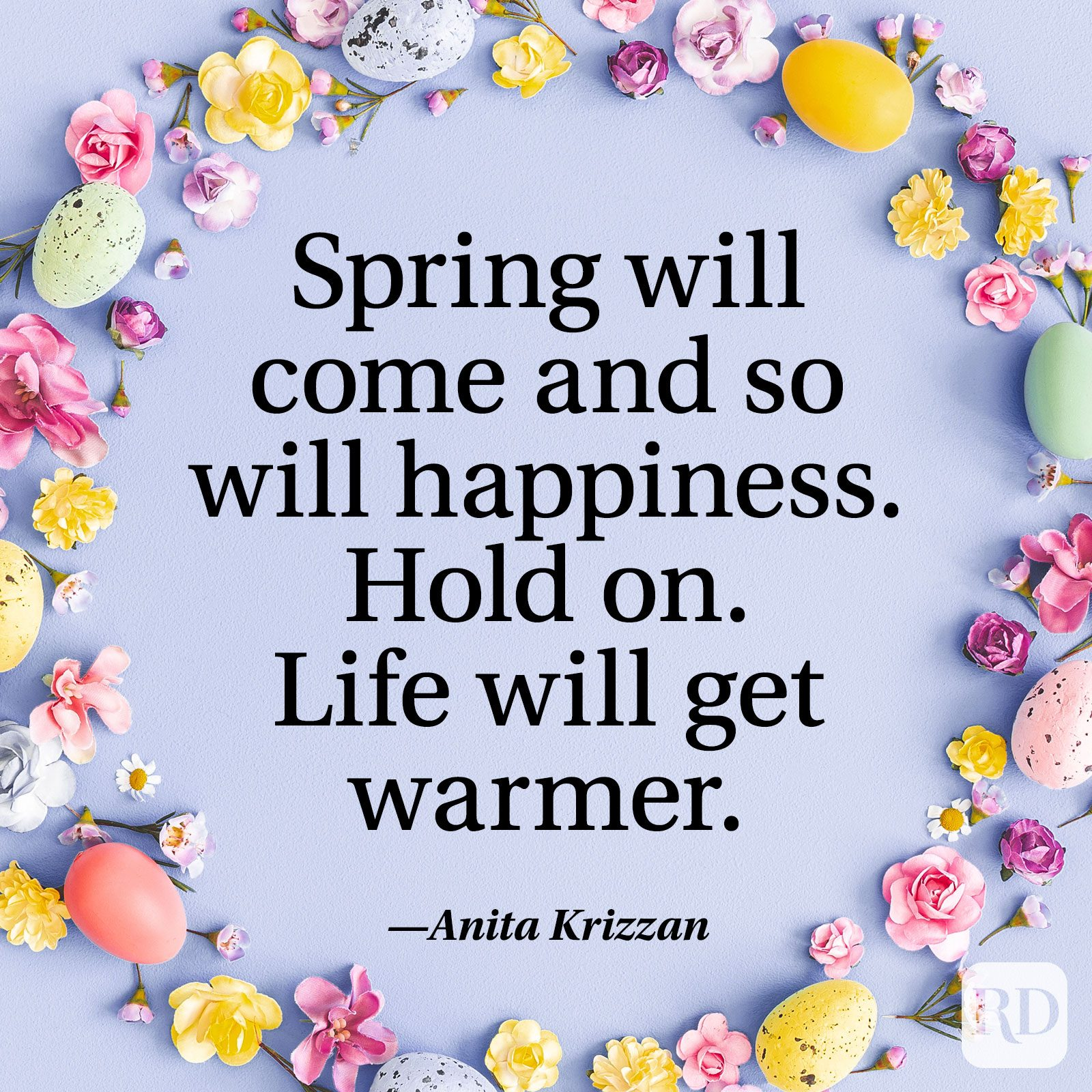 """Spring will come and so will happiness. Hold on. Life will get warmer."" — Anita Krizzan"
