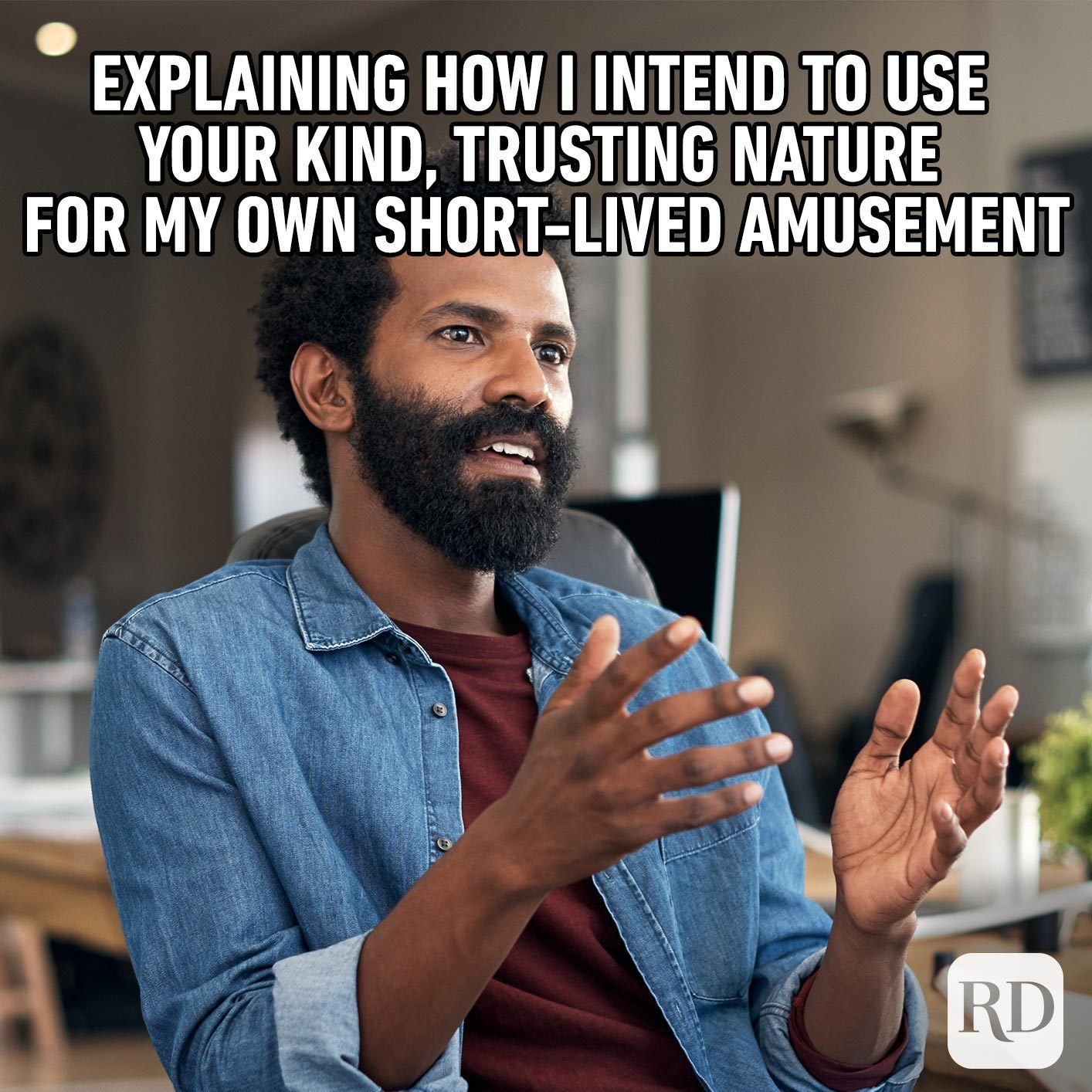 Man explaining something. Meme text: Explaining how I intend to use your kind, trusting nature for my own short-lived amusement