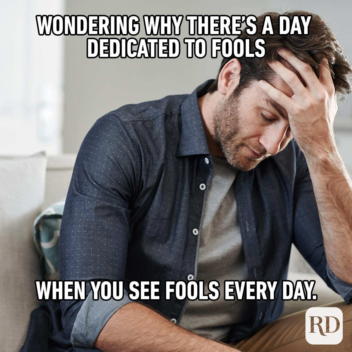 Man with head in his hands. Meme text: Wondering why there's a day dedicated to fools when you see fools every day.