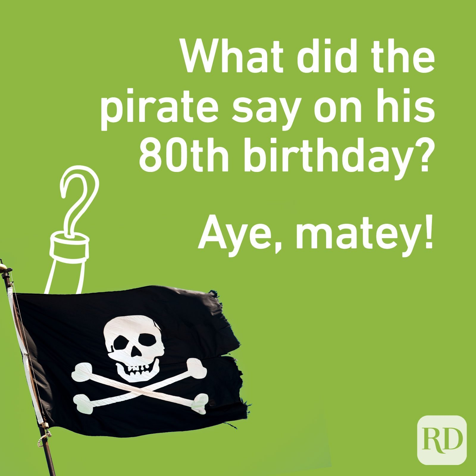 What did the pirate say on his 80th birthday? Aye, matey!