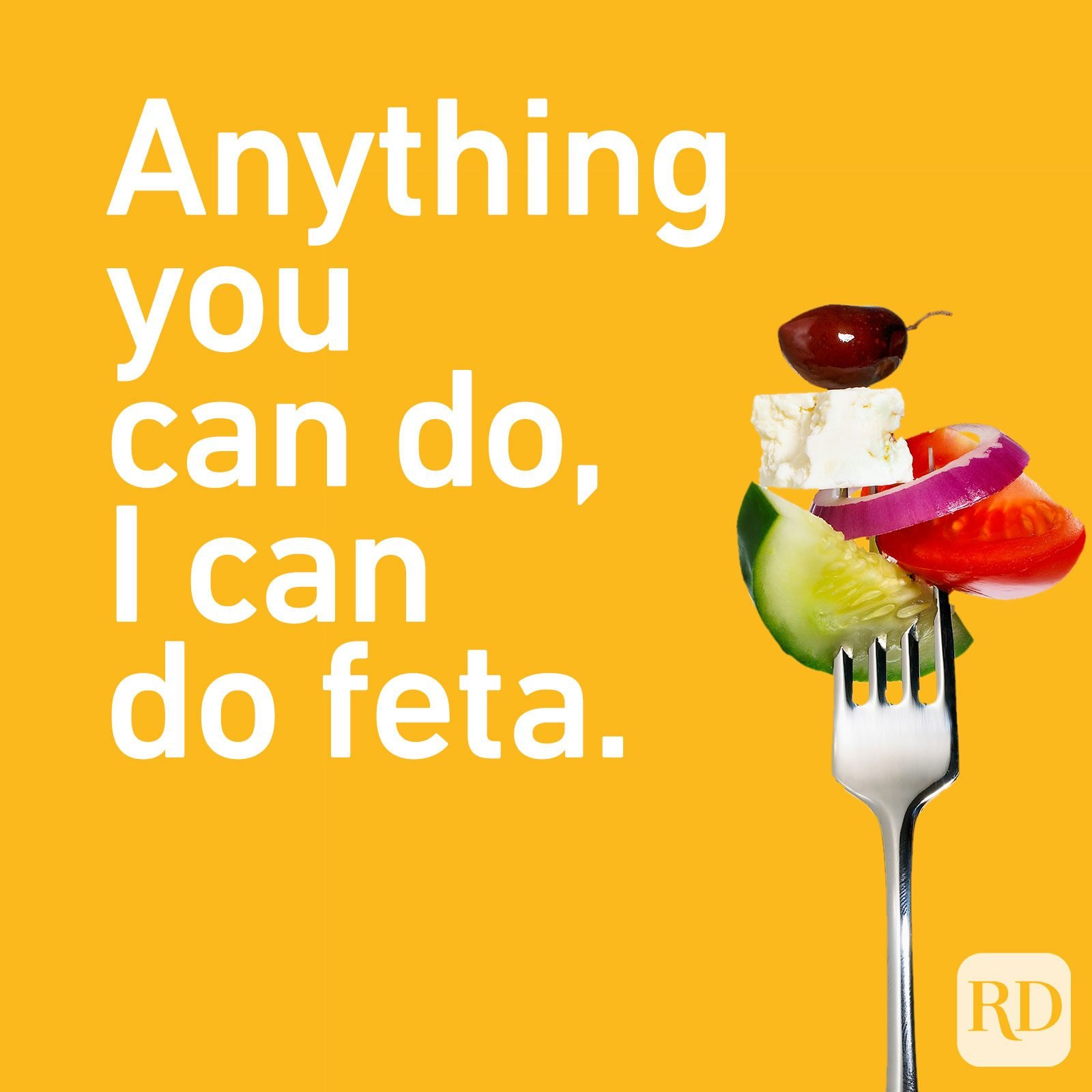 Anything you can do, I can do feta.