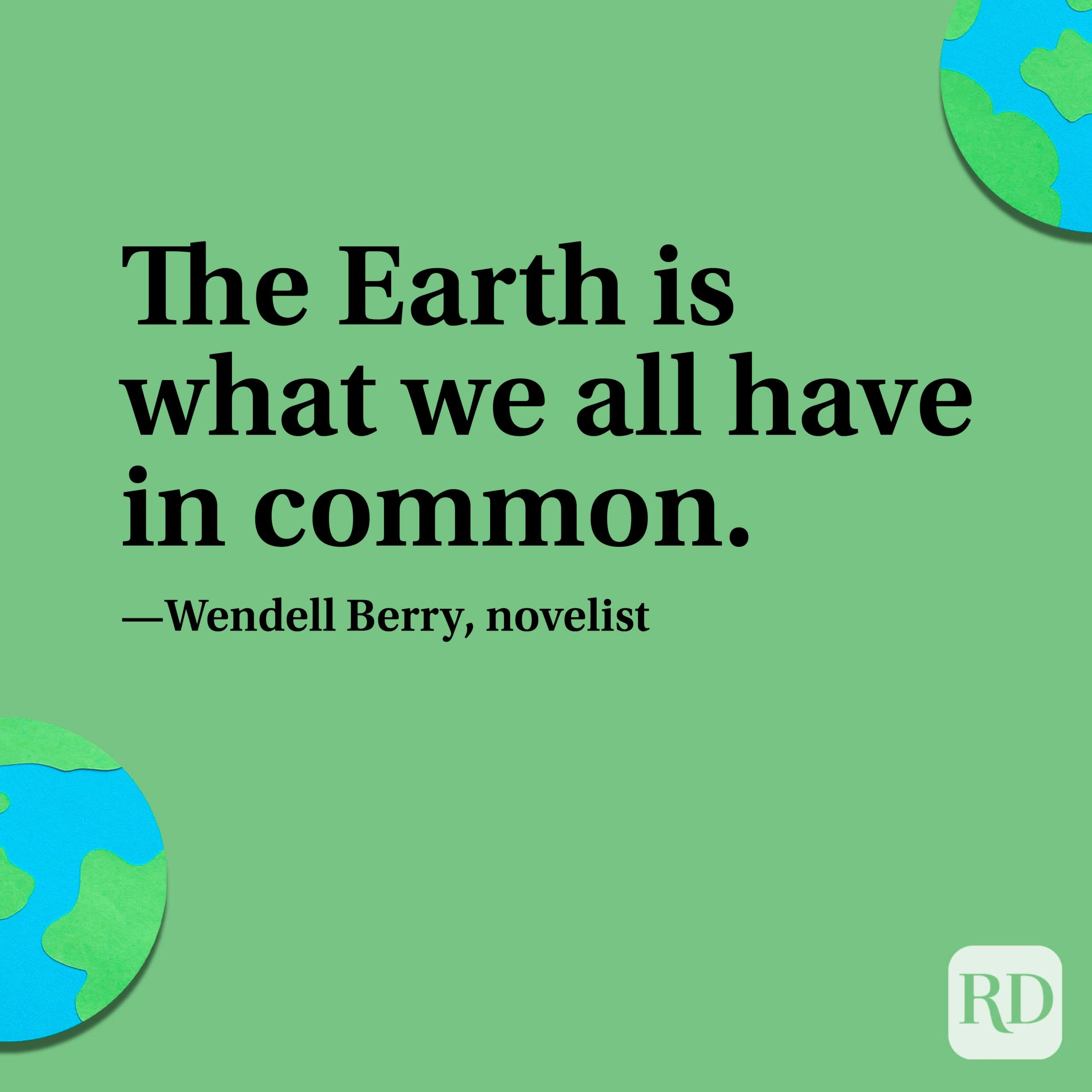 """""""The Earth is what we all have in common."""" —Wendell Berry, novelist."""