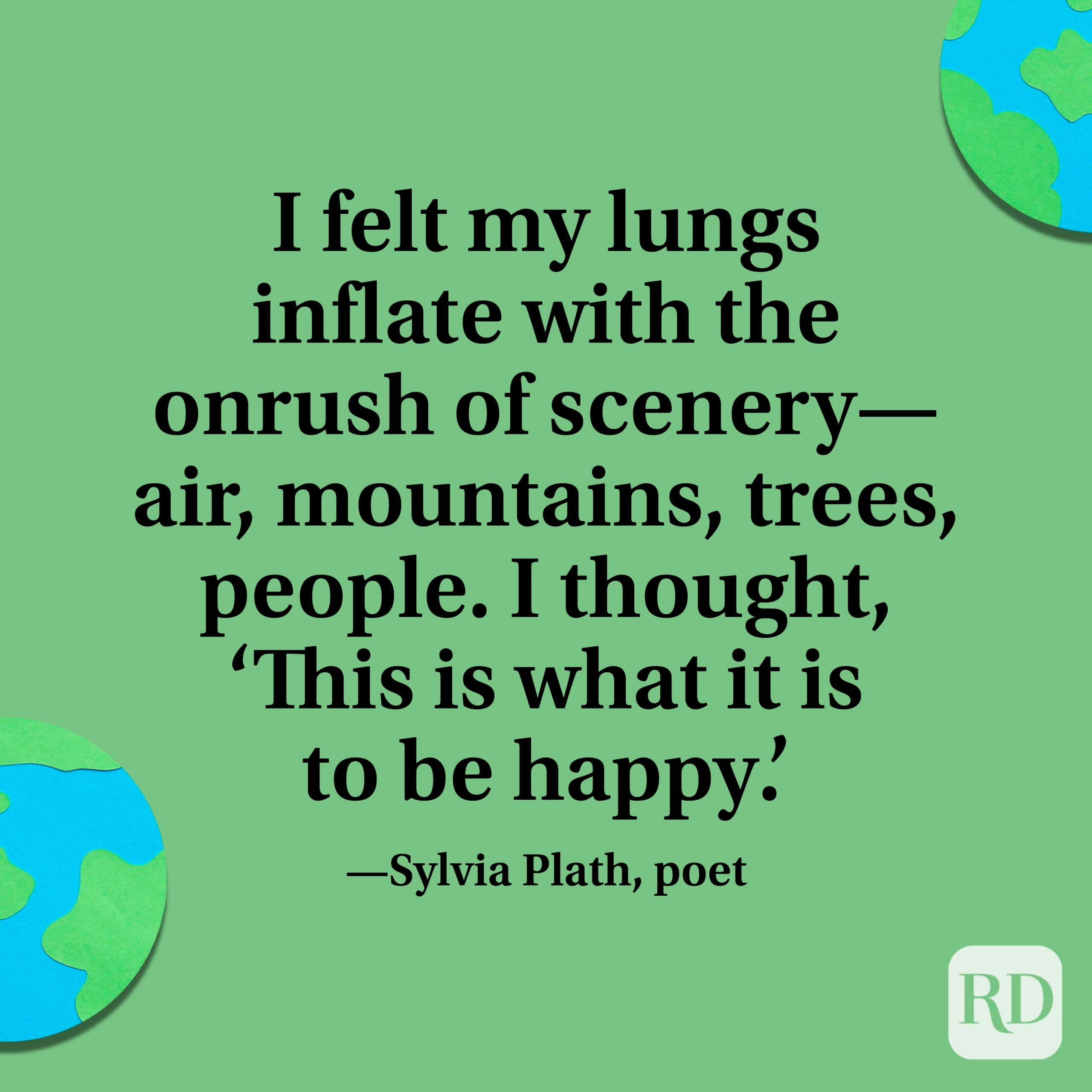 """""""I felt my lungs inflate with the onrush of scenery—air, mountains, trees, people. I thought, 'This is what it is to be happy.'"""" —Sylvia Plath, poet"""