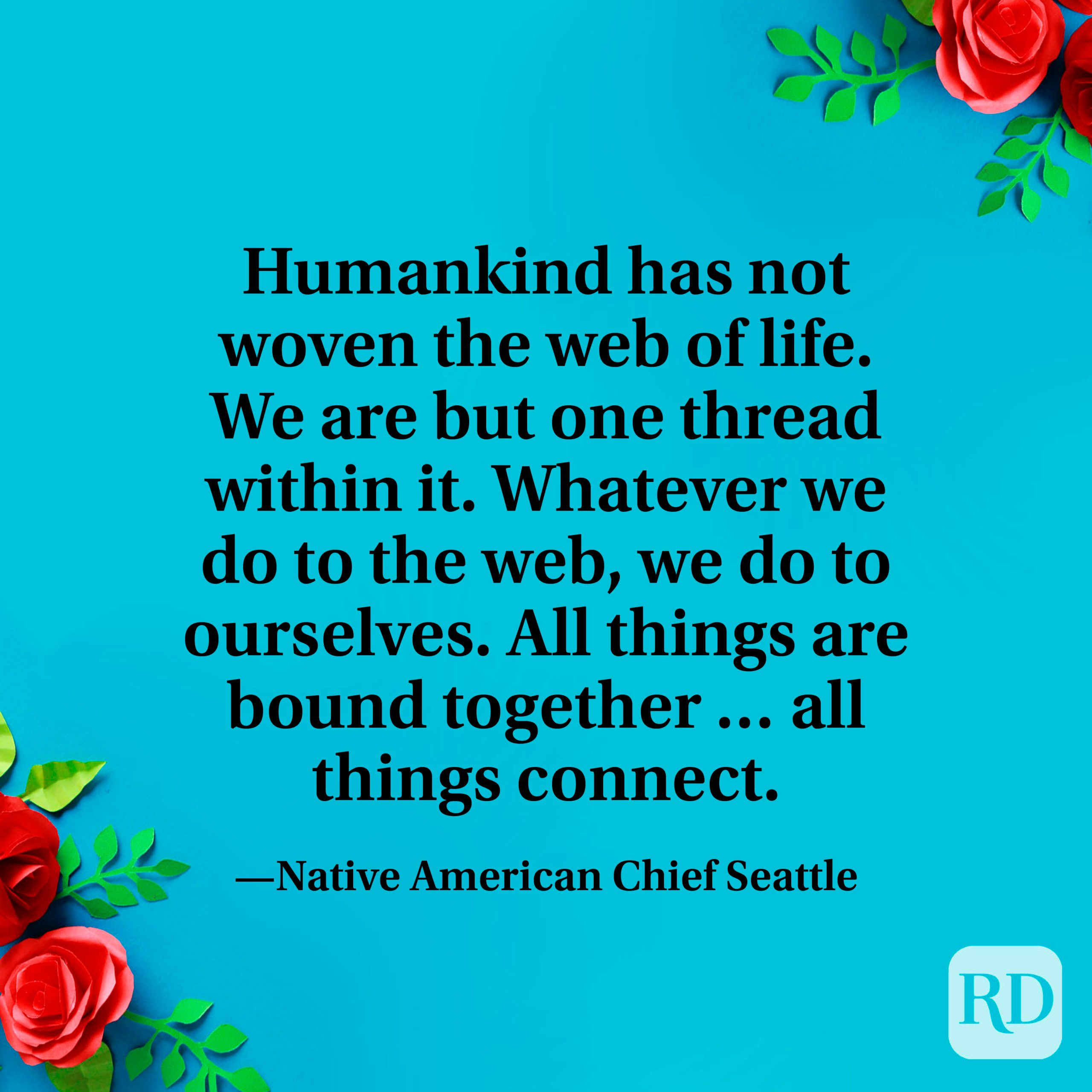 """""""Humankind has not woven the web of life. We are but one thread within it. Whatever we do to the web, we do to ourselves. All things are bound together … all things connect."""" —Native American Chief Seattle"""
