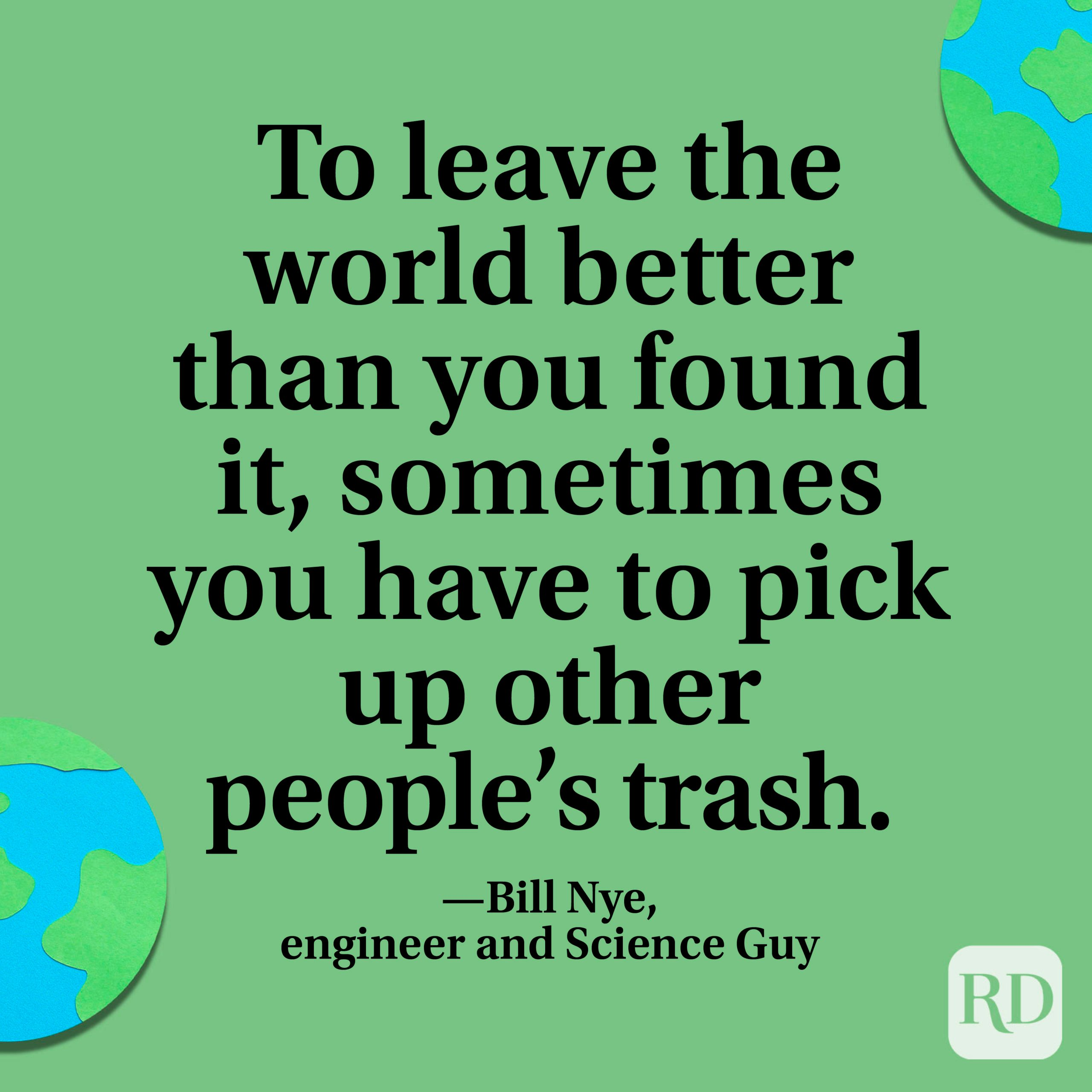"""""""To leave the world better than you found it, sometimes you have to pick up other people's trash."""" —Bill Nye, engineer and Science Guy"""