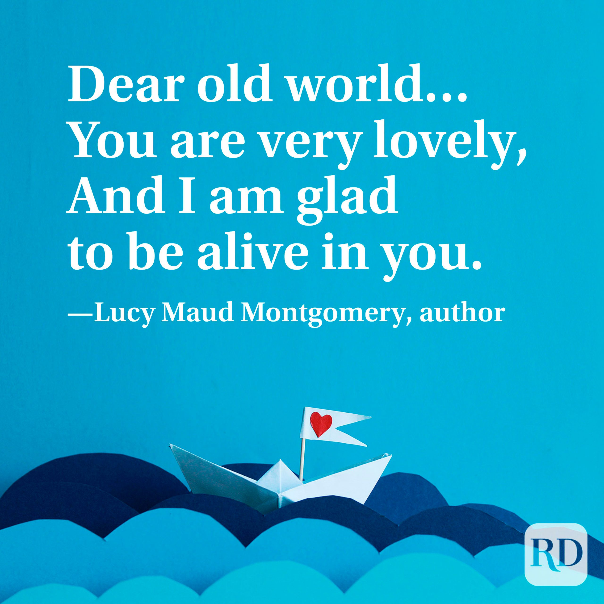 """""""Dear old world…You are very lovely, And I am glad to be alive in you."""" —Lucy Maud Montgomery, author"""