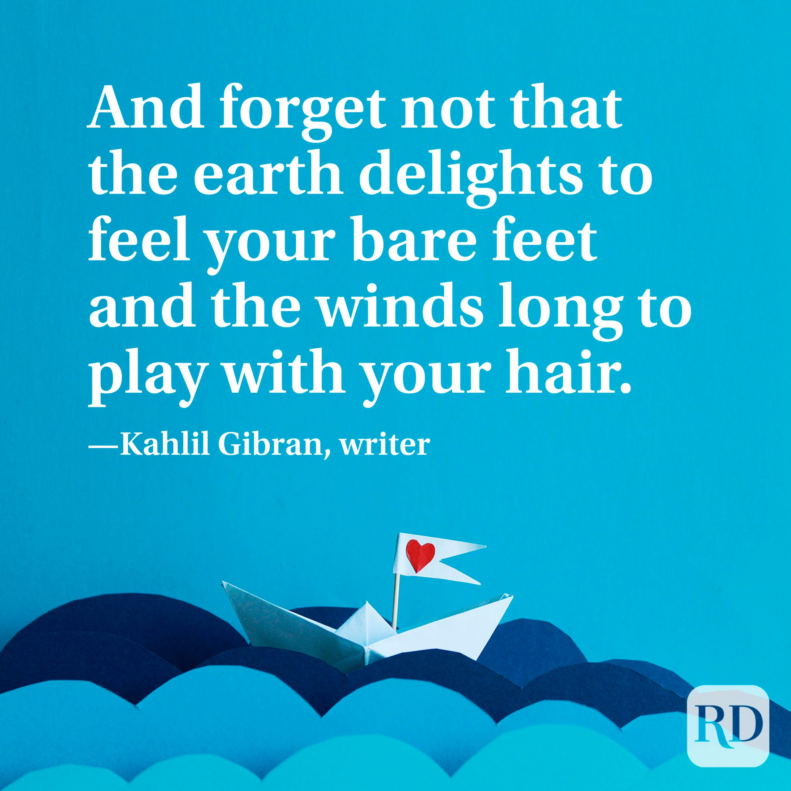 """""""And forget not that the earth delights to feel your bare feet and the winds long to play with your hair."""" —Kahlil Gibran, writer"""