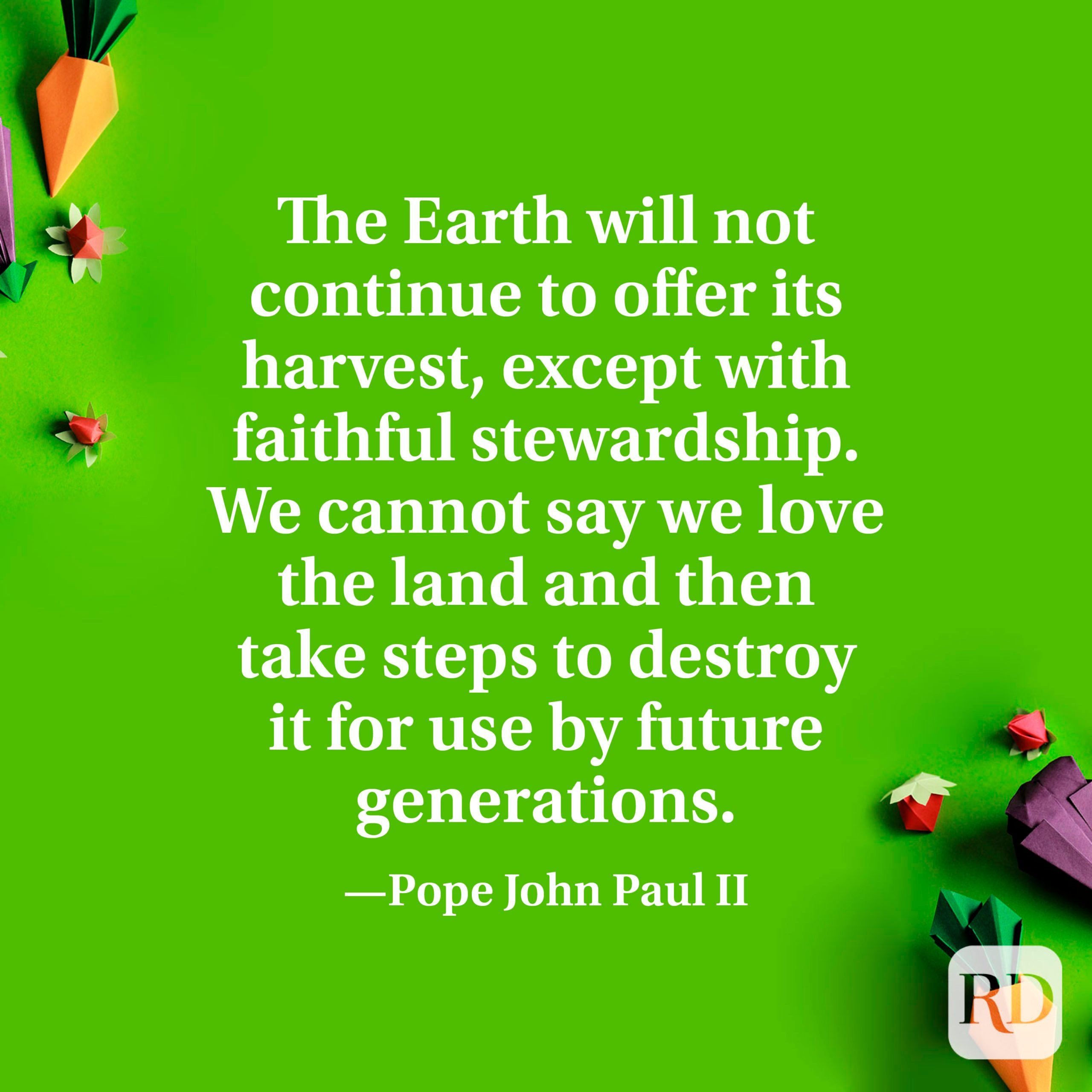 """""""The Earth will not continue to offer its harvest, except with faithful stewardship. We cannot say we love the land and then take steps to destroy it for use by future generations."""" —Pope John Paul II."""