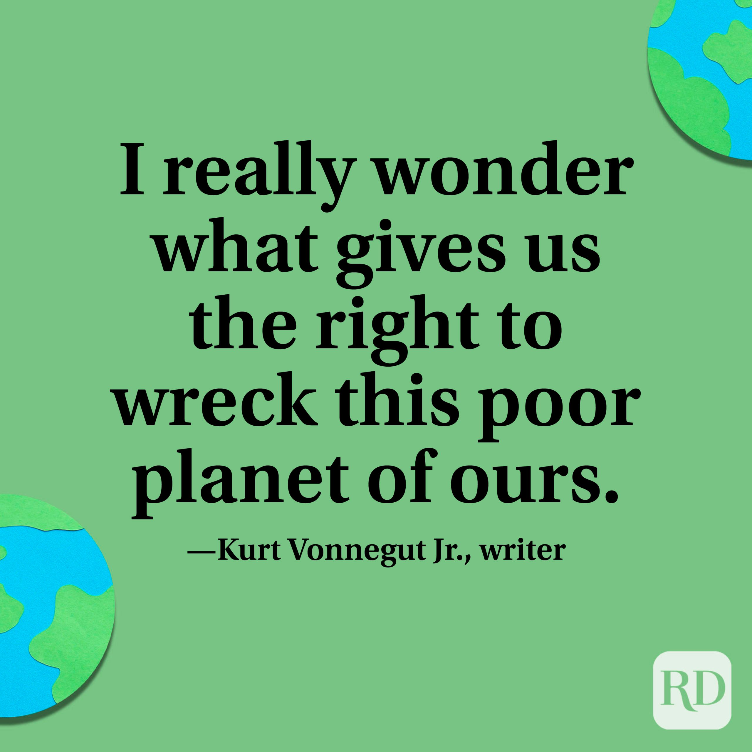 """""""I really wonder what gives us the right to wreck this poor planet of ours."""" —Kurt Vonnegut Jr., writer"""
