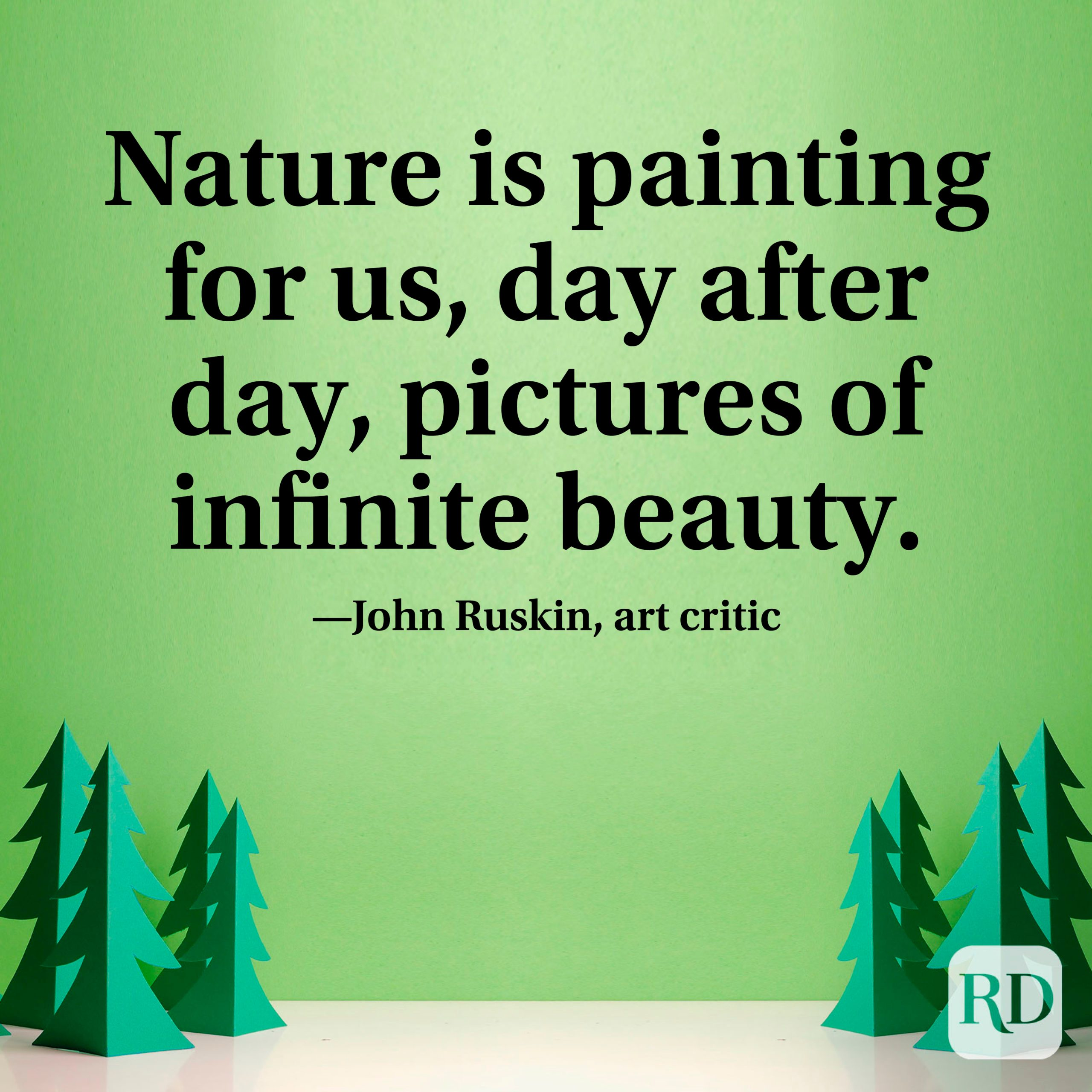 """""""Nature is painting for us, day after day, pictures of infinite beauty."""" —John Ruskin, art critic"""