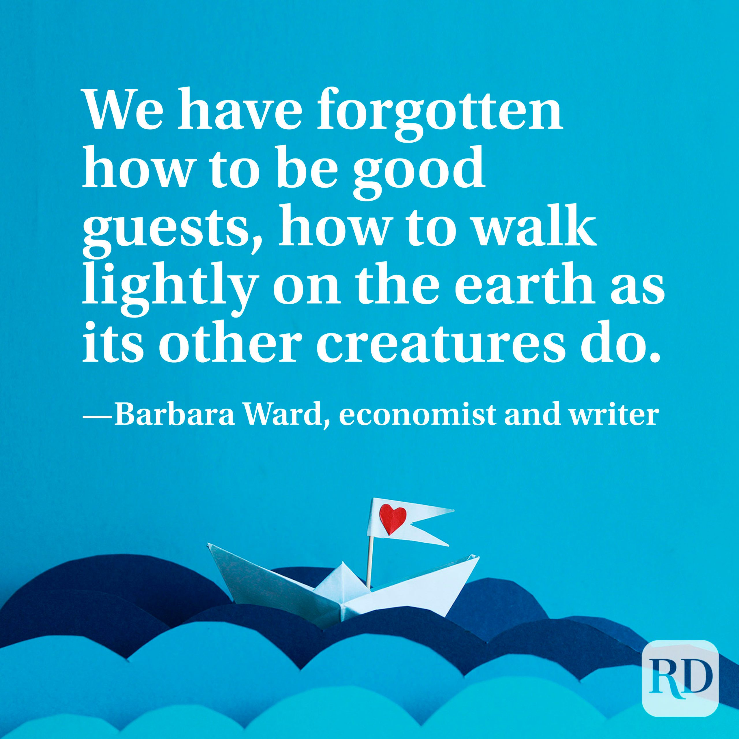 """""""We have forgotten how to be good guests, how to walk lightly on the earth as its other creatures do."""" —Barbara Ward, economist and writer"""