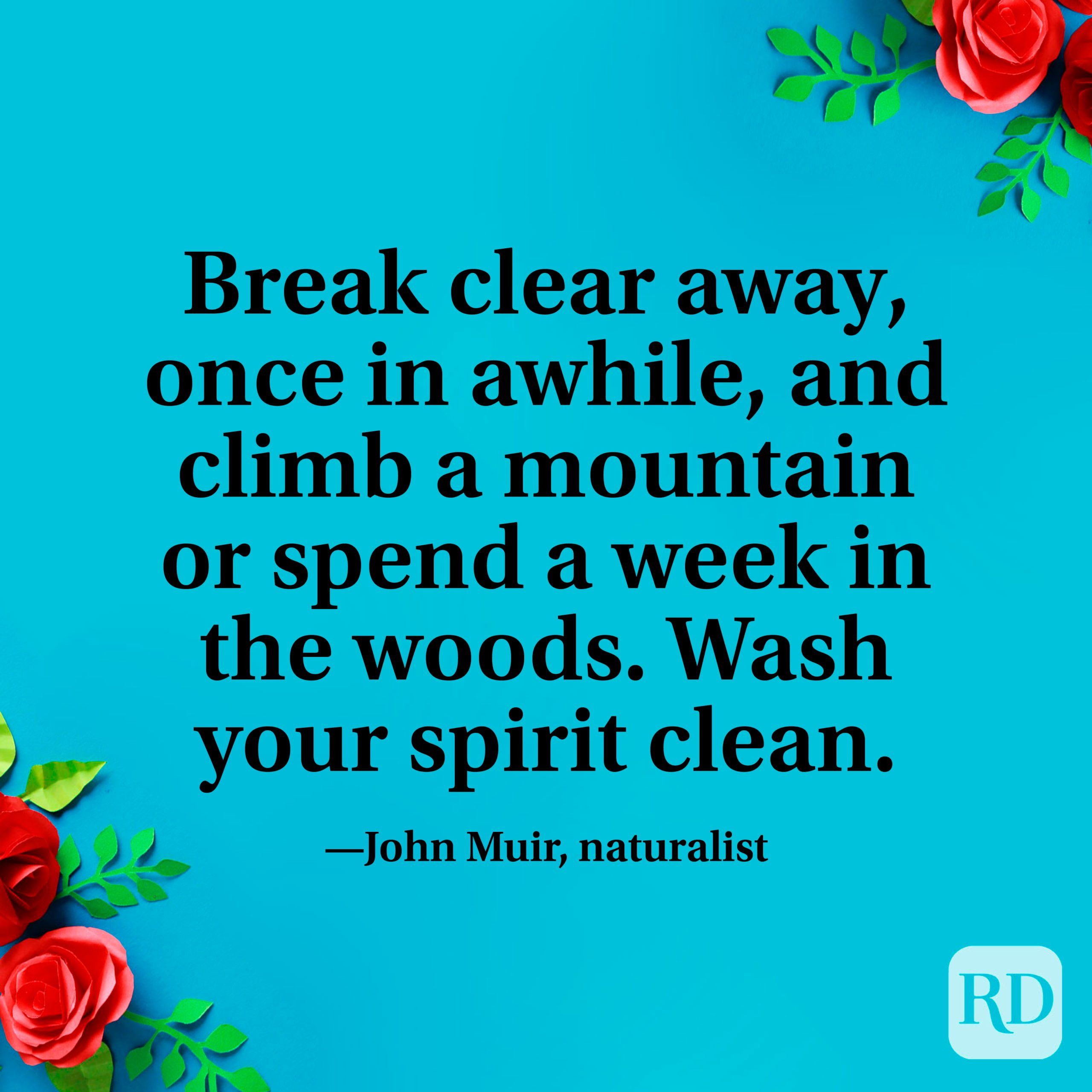 """""""Break clear away, once in awhile, and climb a mountain or spend a week in the woods. Wash your spirit clean."""" —John Muir, naturalist"""