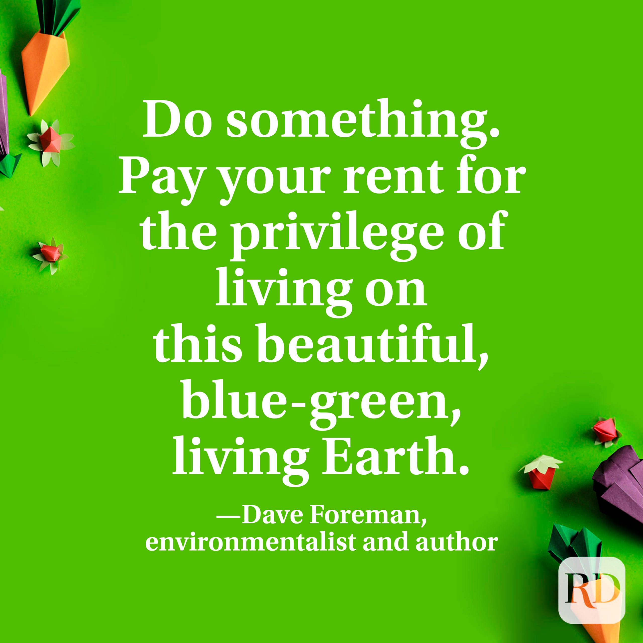 """""""… do something. Pay your rent for the privilege of living on this beautiful, blue-green, living Earth."""" —Dave Foreman, environmentalist and autho"""