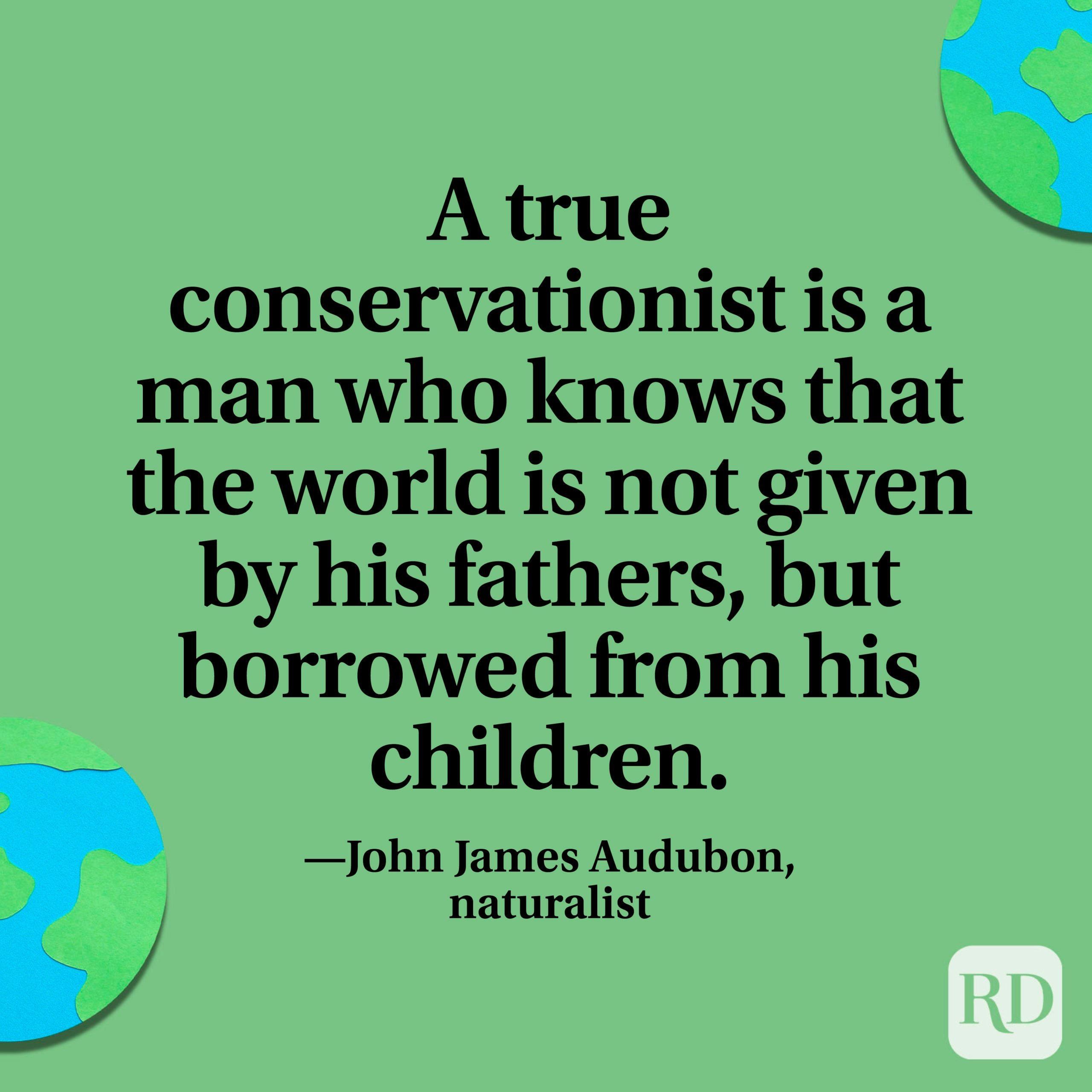 """""""A true conservationist is a man who knows that the world is not given by his fathers, but borrowed from his children."""" —John James Audubon, naturalist."""