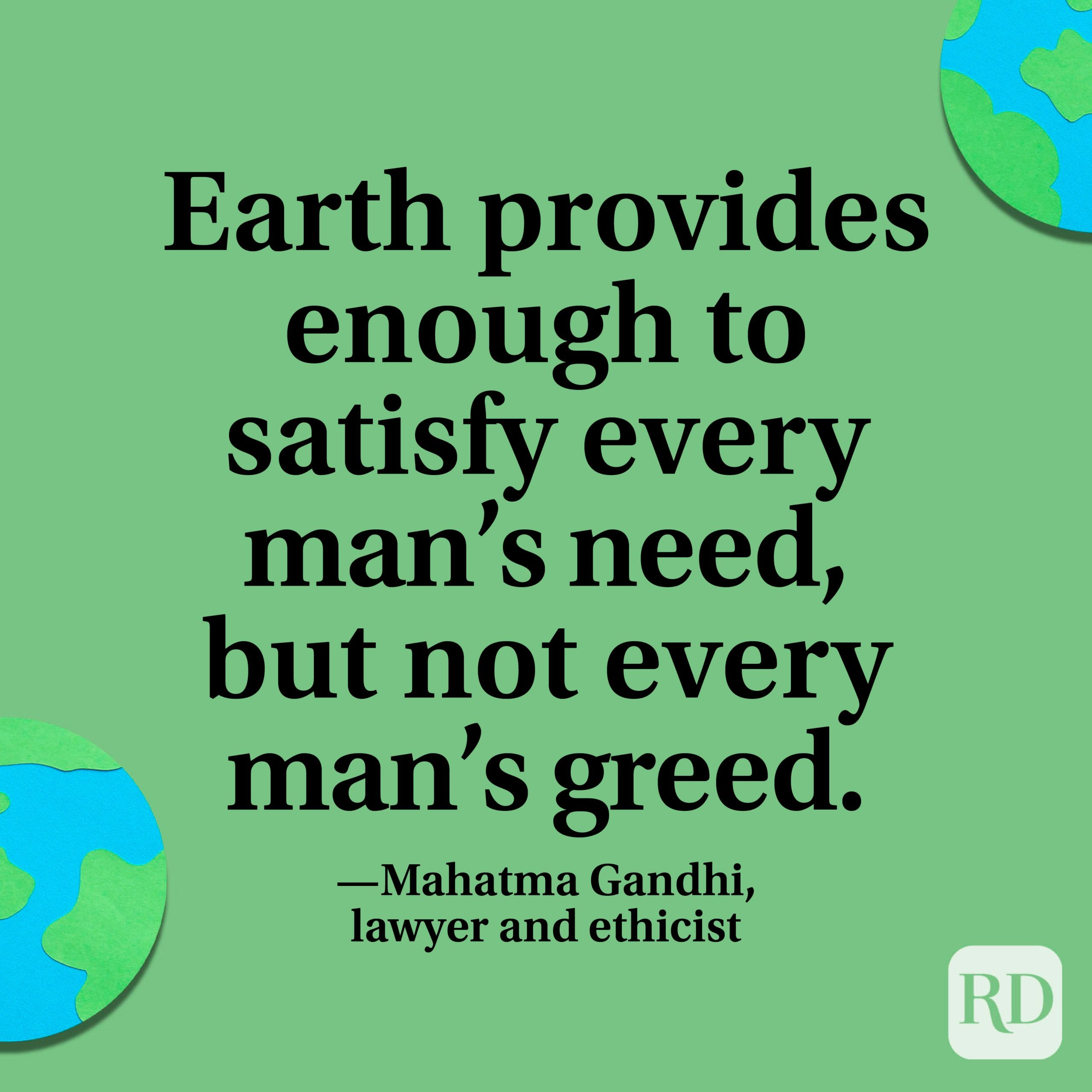 """""""Earth provides enough to satisfy every man's need, but not every man's greed."""" —Mahatma Gandhi, lawyer and ethicist."""