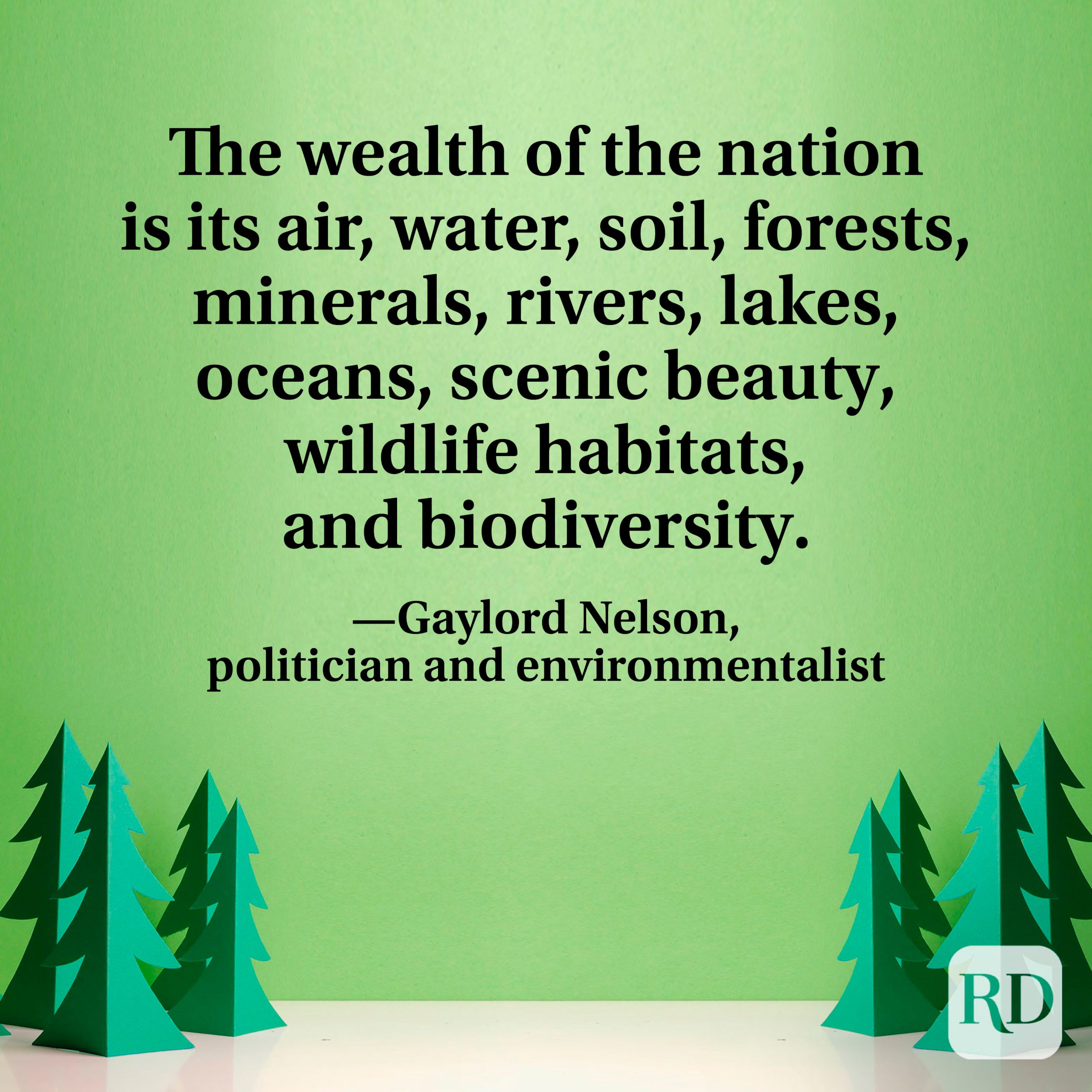 """""""The wealth of the nation is its air, water, soil, forests, minerals, rivers, lakes, oceans, scenic beauty, wildlife habitats, and biodiversity."""" —Gaylord Nelson, politician and environmentalist"""