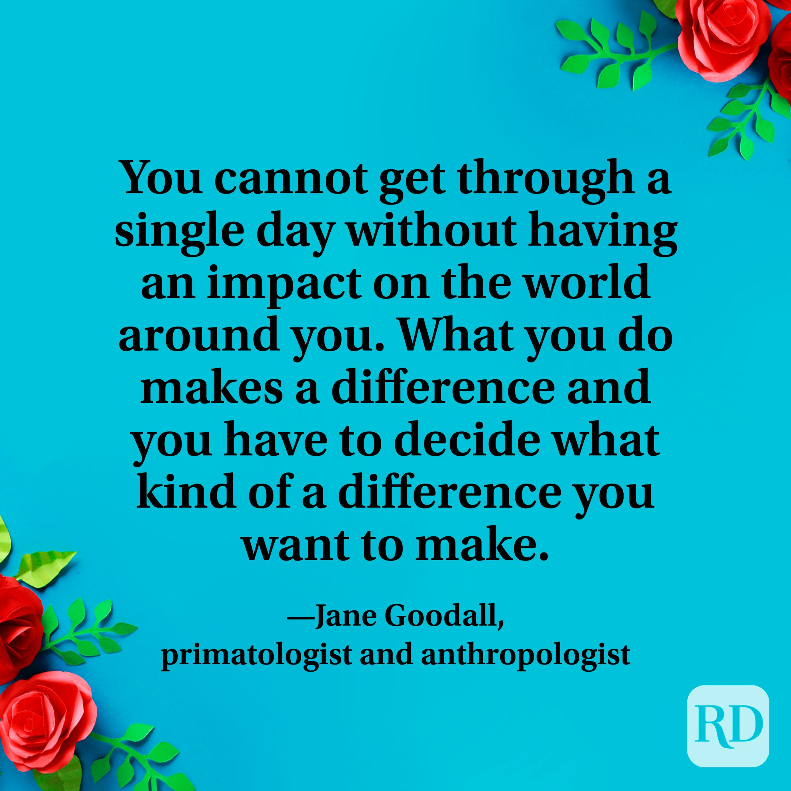 """""""You cannot get through a single day without having an impact on the world around you. What you do makes a difference and you have to decide what kind of a difference you want to make."""" —Jane Goodall, primatologist and anthropologist."""