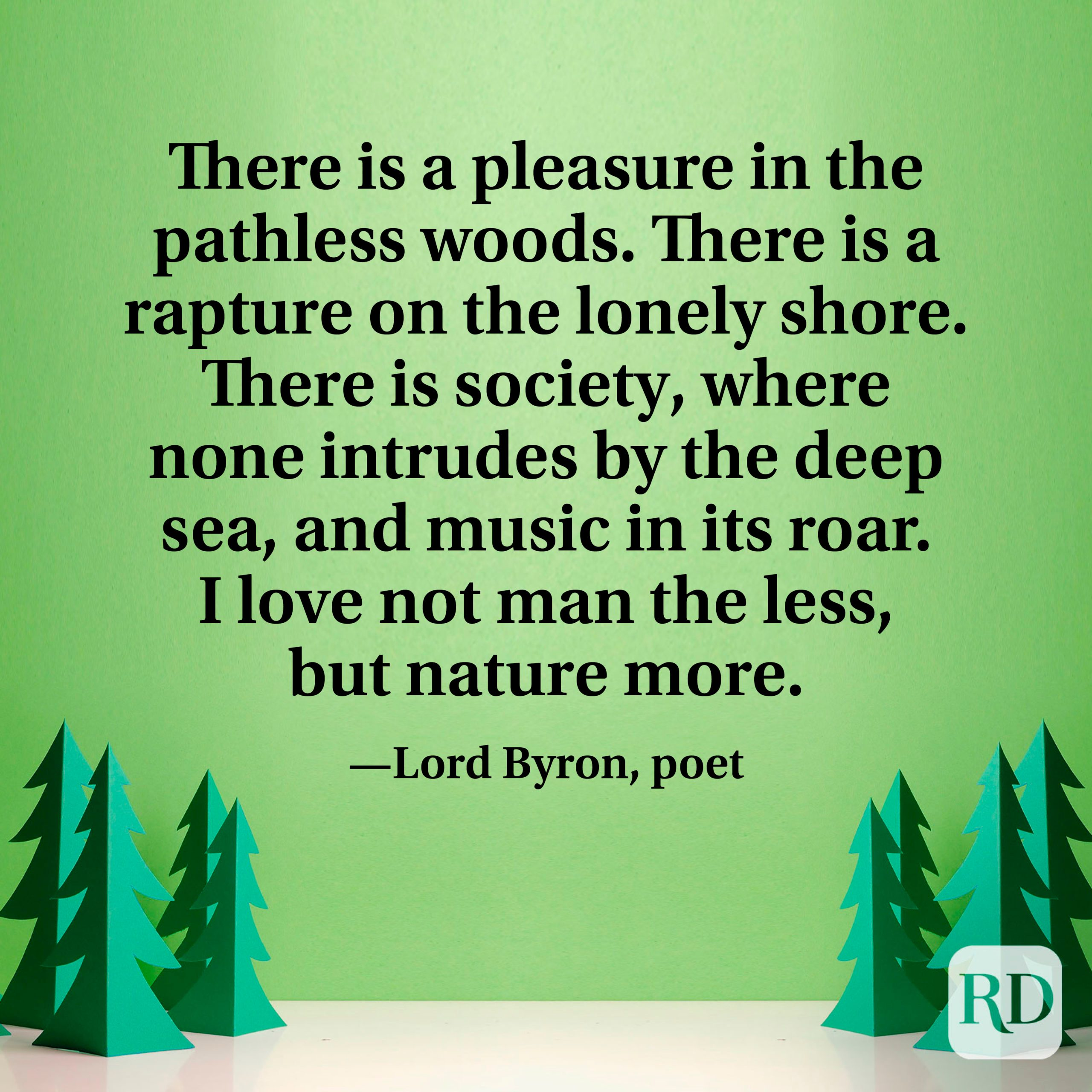 """There is a pleasure in the pathless woods. There is a rapture on the lonely shore. There is society, where none intrudes by the deep sea, and music in its roar. I love not man the less, but nature more."""" —Lord Byron, poet"""