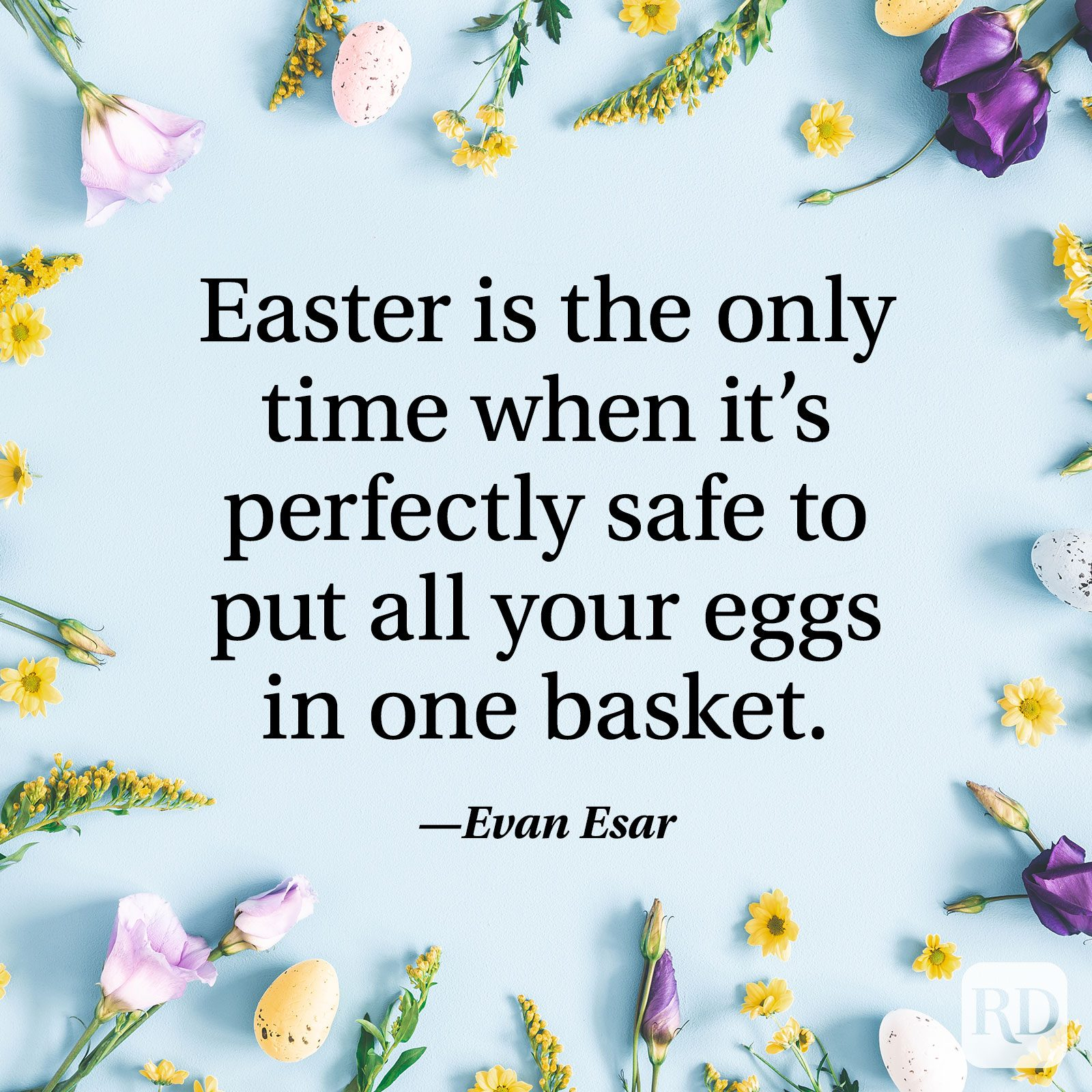 """Easter is the only time when it's perfectly safe to put all your eggs in one basket."" — Evan Esar"