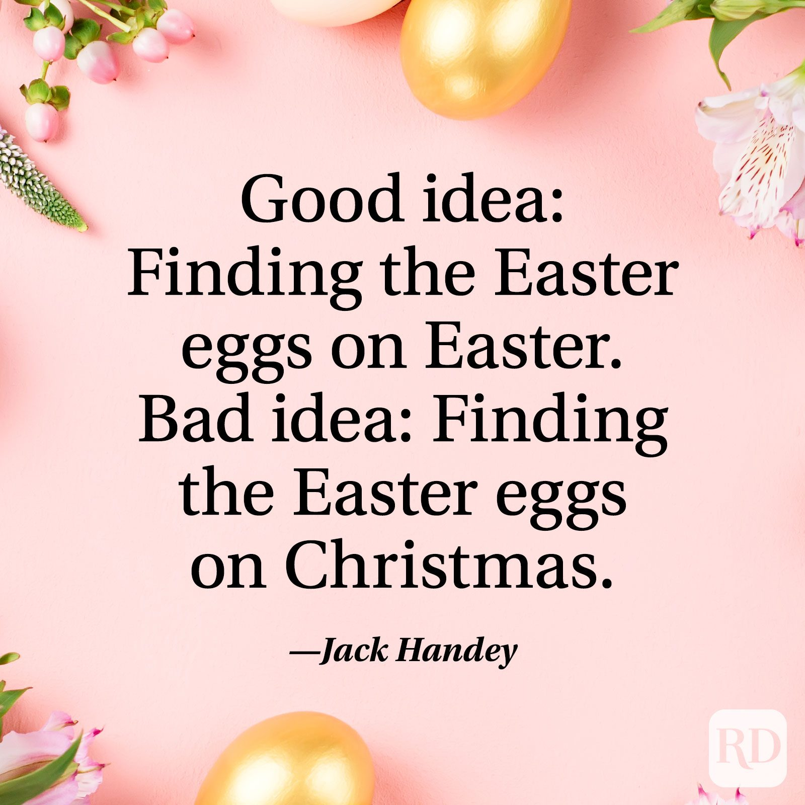 """Good idea: Finding the Easter eggs on Easter. Bad idea: finding the Easter eggs on Christmas."" — Jack Handey"