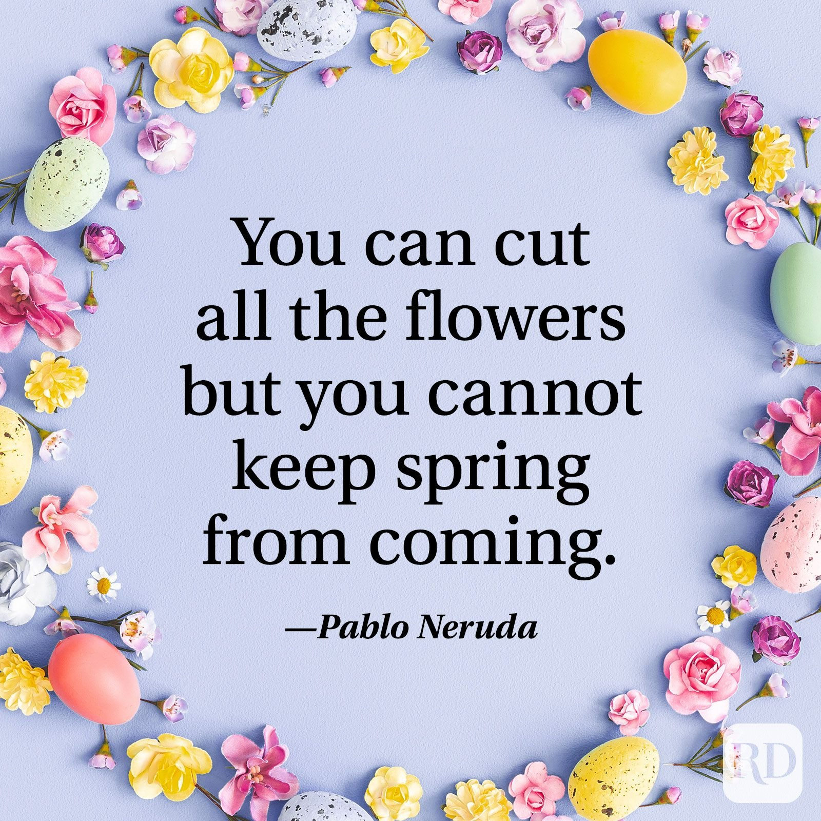 """You can cut all the flowers but you cannot keep spring from coming."" — Pablo Neruda"