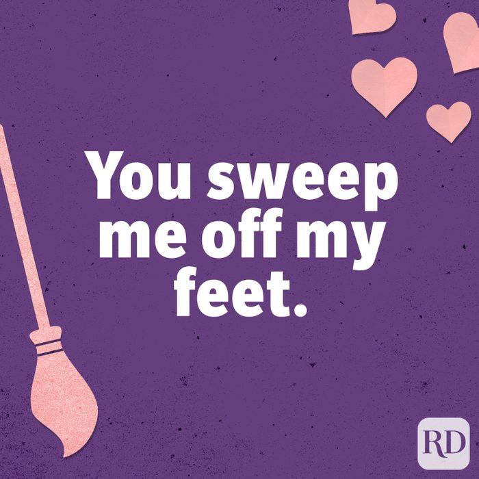 You sweep me off my feet.