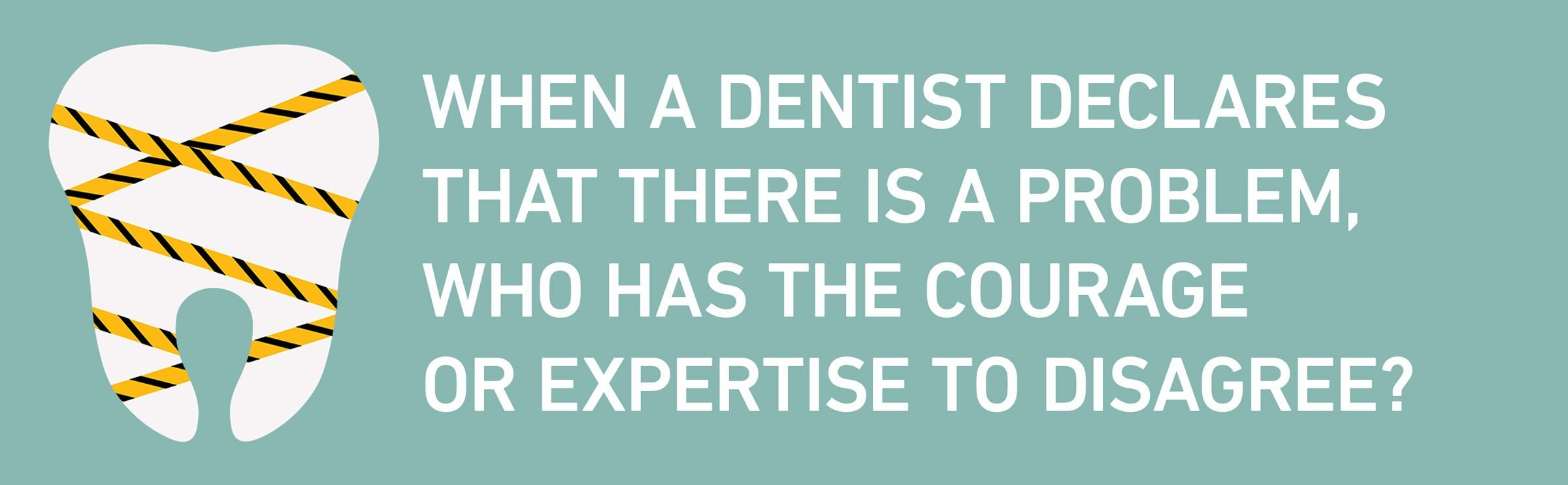 text: When a dentist declares that there is a problem, who has the courage or expertise to disagree?