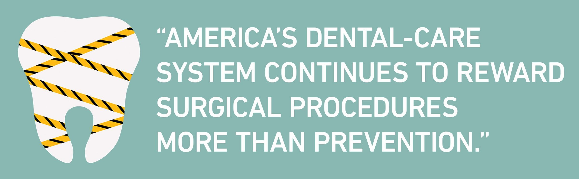"""text: """"America's dental-care system continues to reward surgical procedures more than prevention."""""""