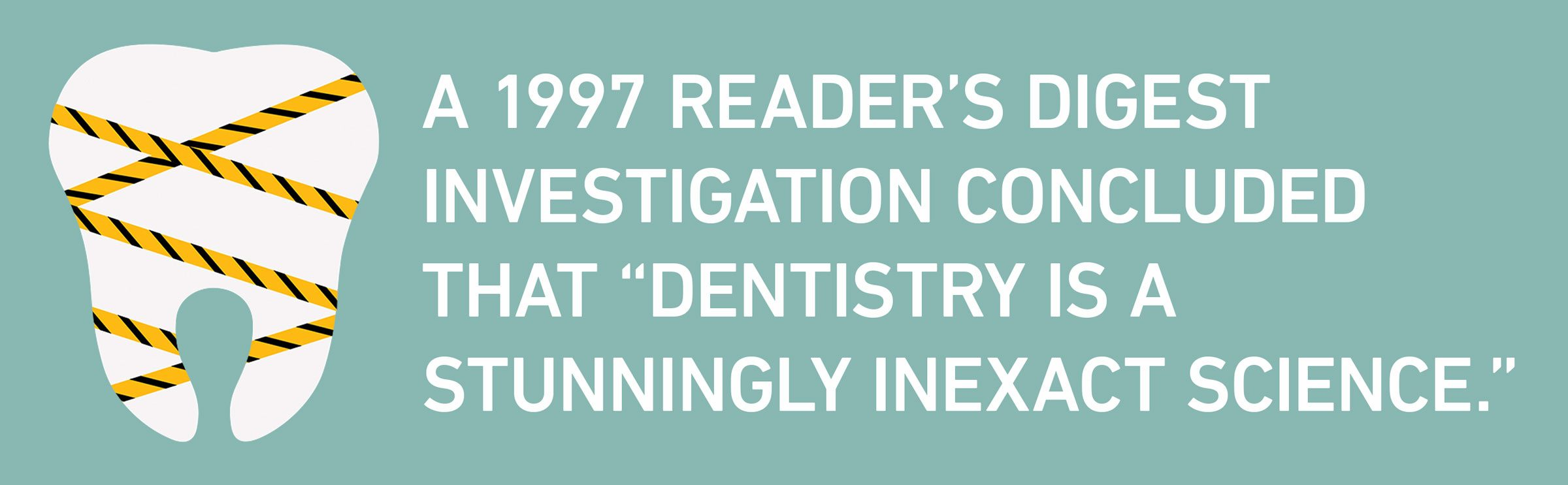 """text: A 1997 Reader's Digest investigation concluded that """"dentistry is a stunningly inexact science."""""""