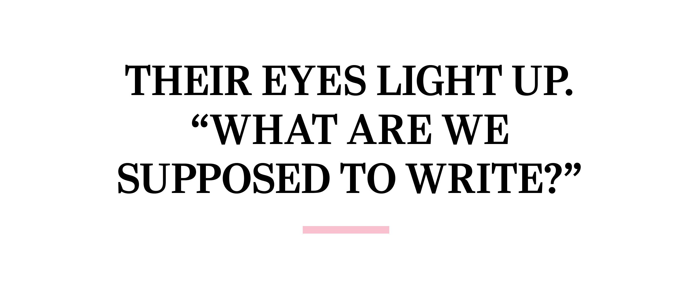 """text: Their eyes light up. """"What are we supposed to write?"""""""