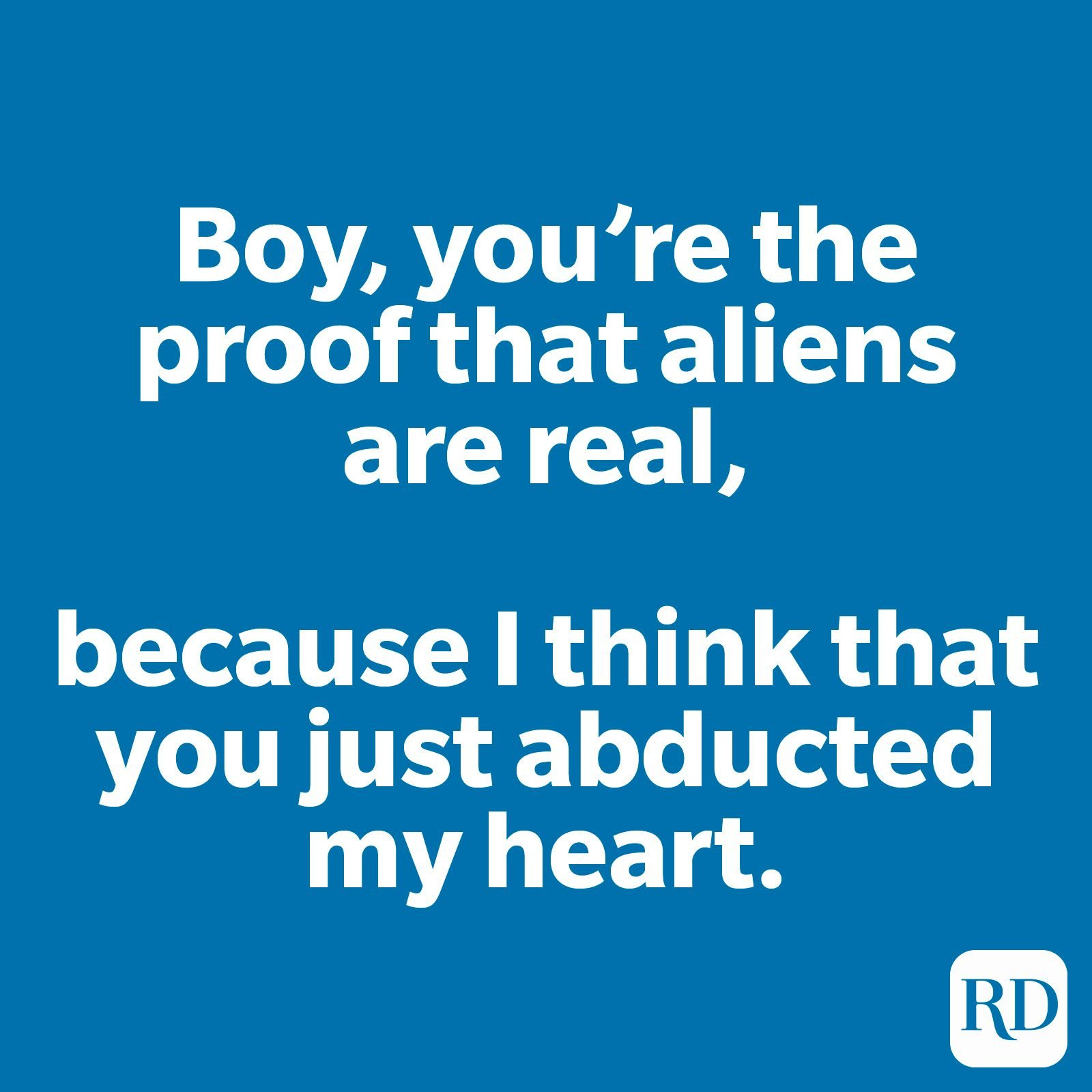 Boy, you're the proof that aliens are real, because I think that you just abducted my heart.