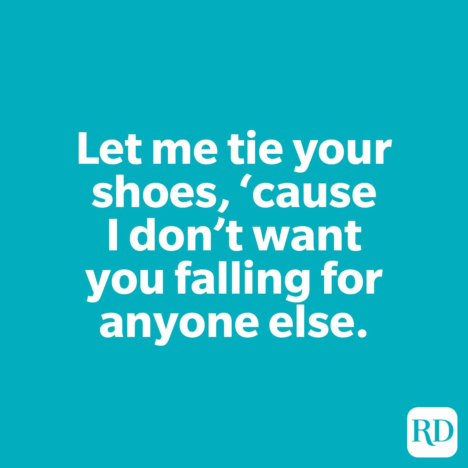 Let me tie your shoes, 'cause I don't want you falling for anyone else.