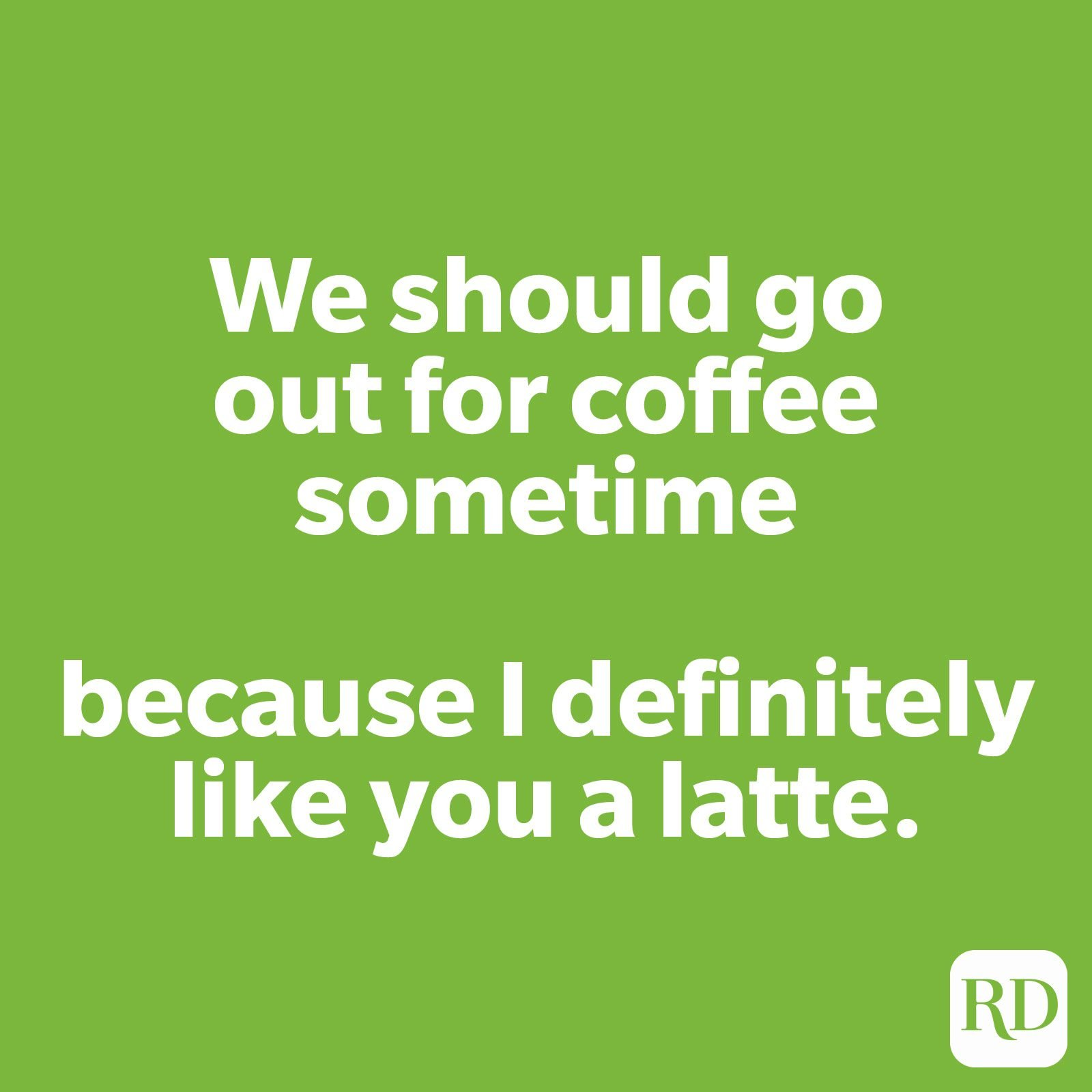 We should go out for coffee sometimes because I definitely like you a latte.