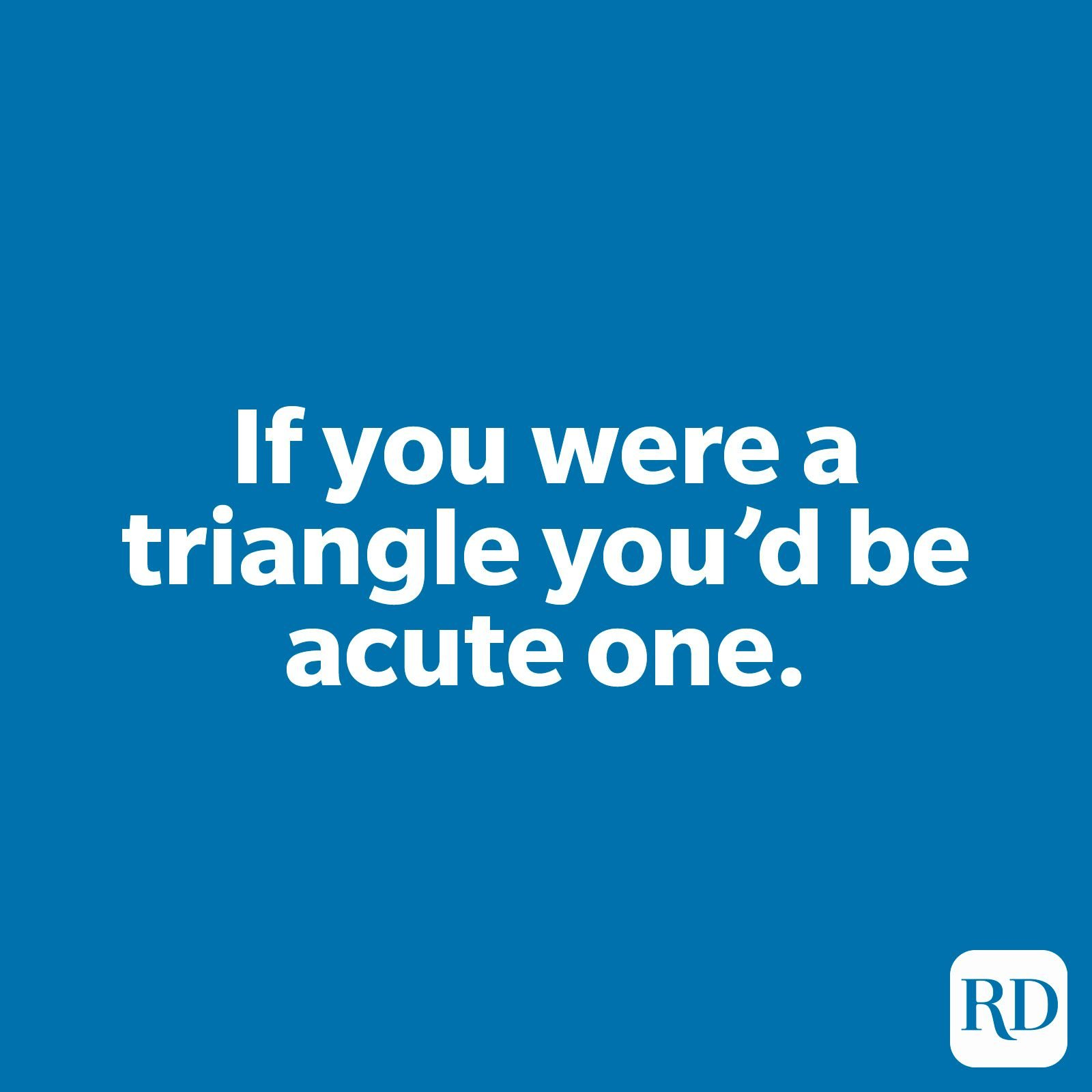 If you were a triangle you'd be acute one.