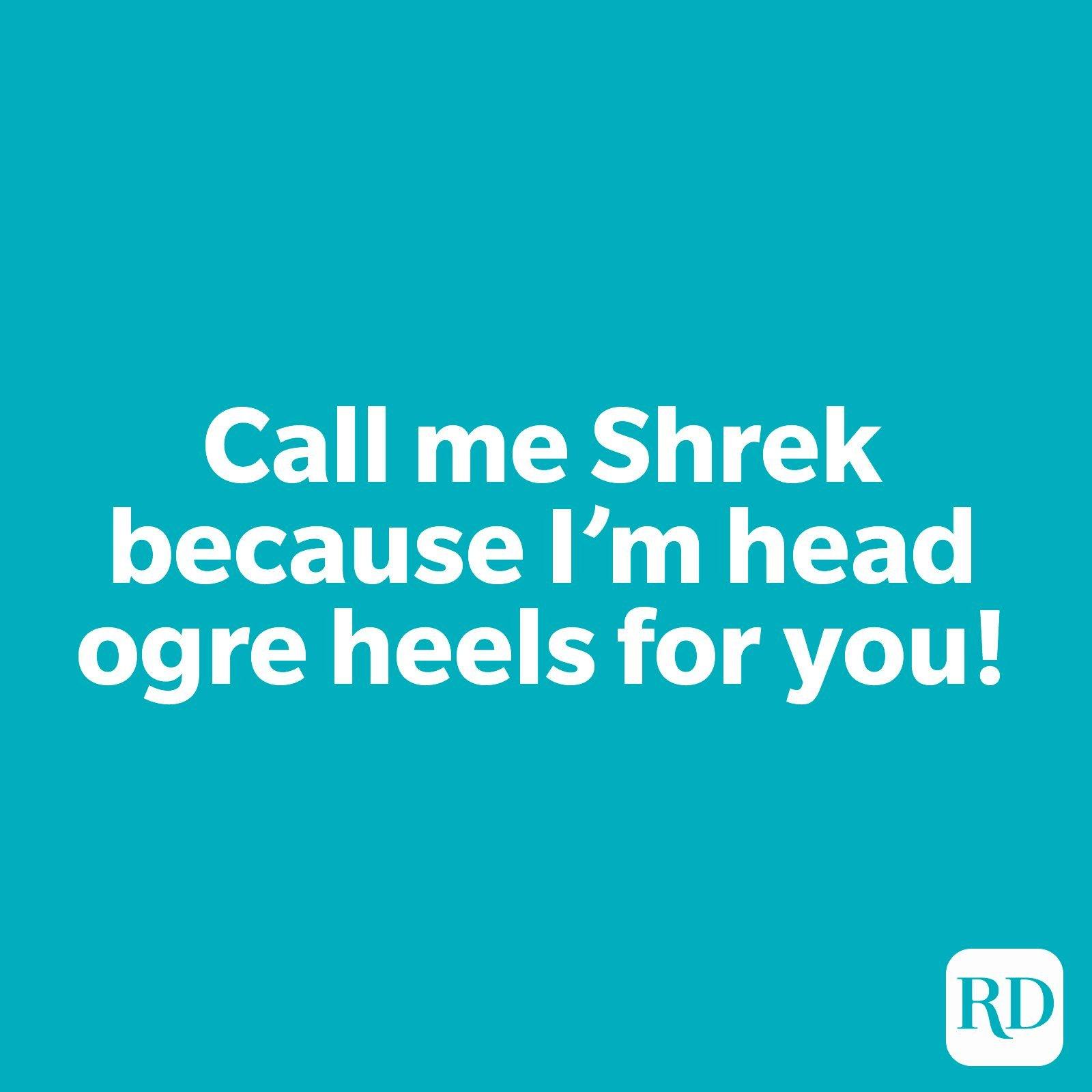 Call me Shrek because I'm head ogre heels for you!