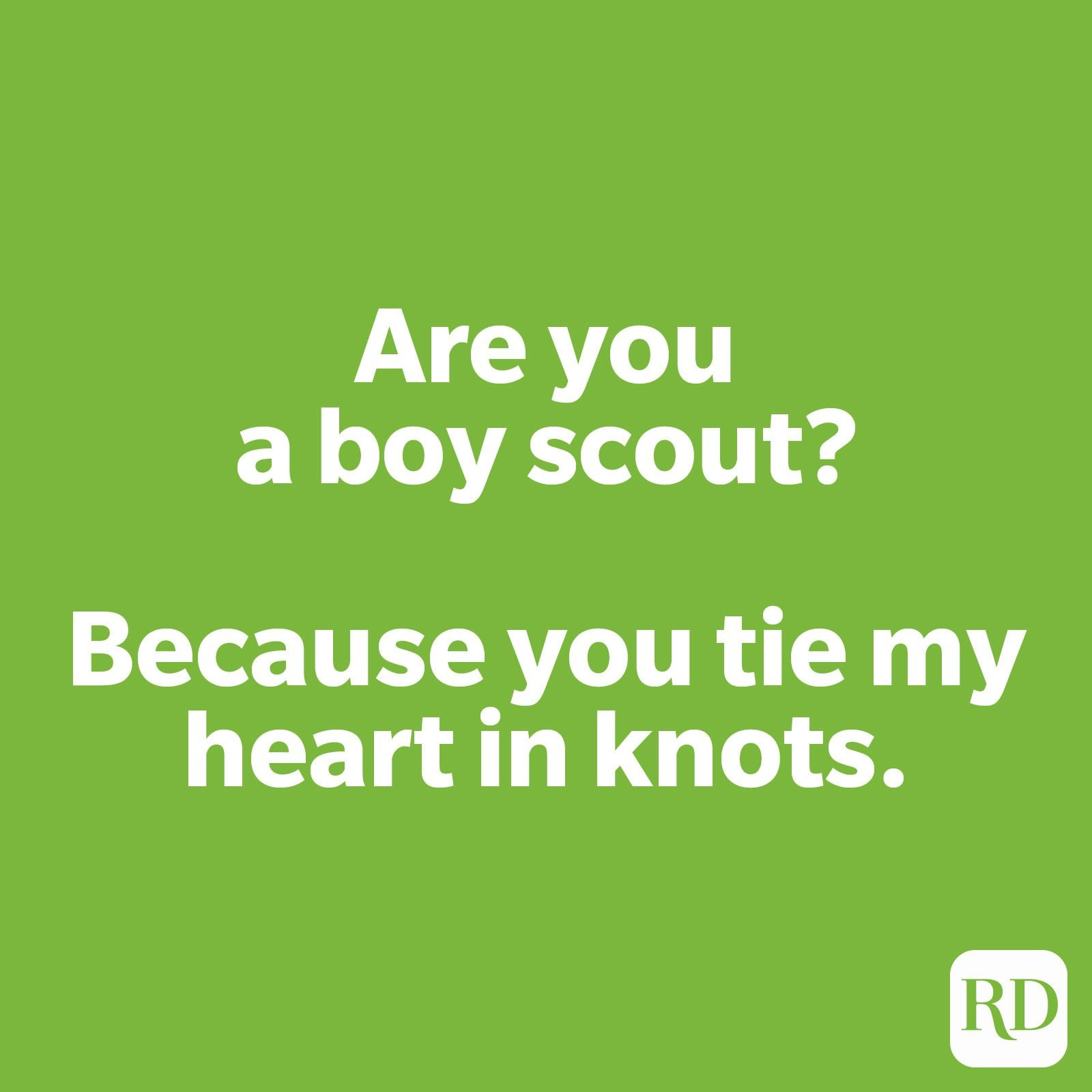 Are you a boy scout because you tie my heart in knots.