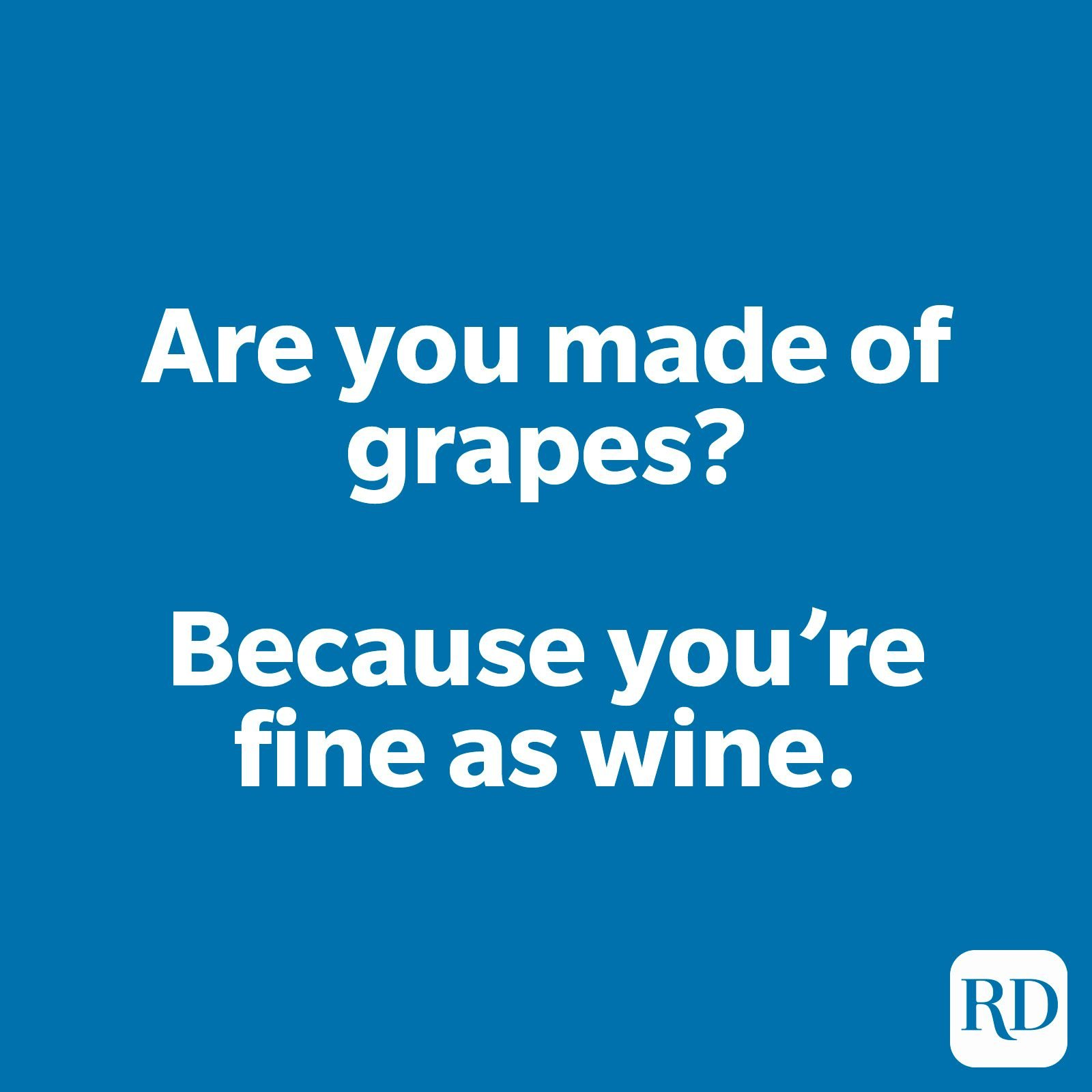 Are you made of grapes? Cause you're fine as wine.