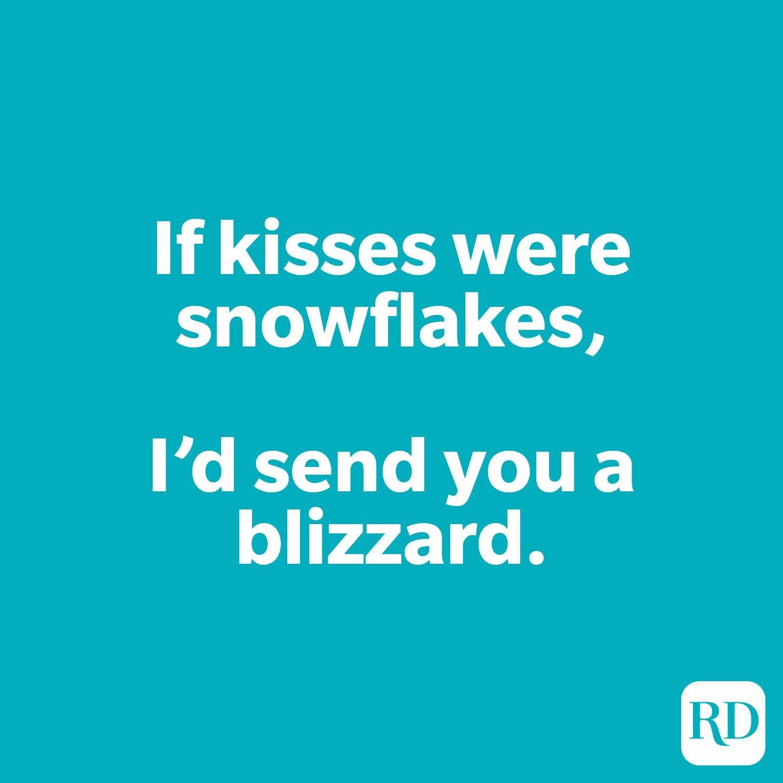 If kisses were snowflakes, I'd send you a blizzard.