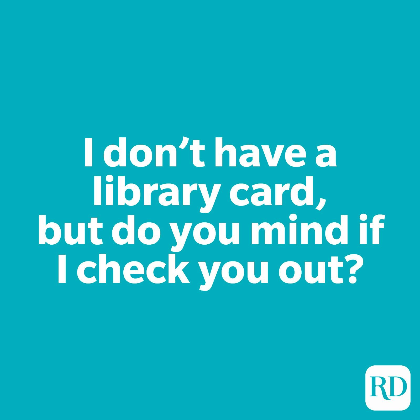 I don't have a library card, but do you mind if I check you out?