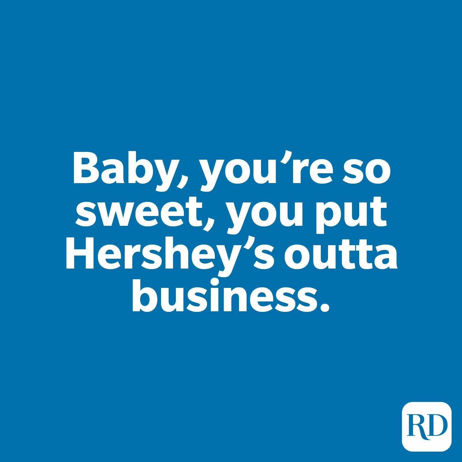 Baby, you're so sweet, you put Hershey's outta business.