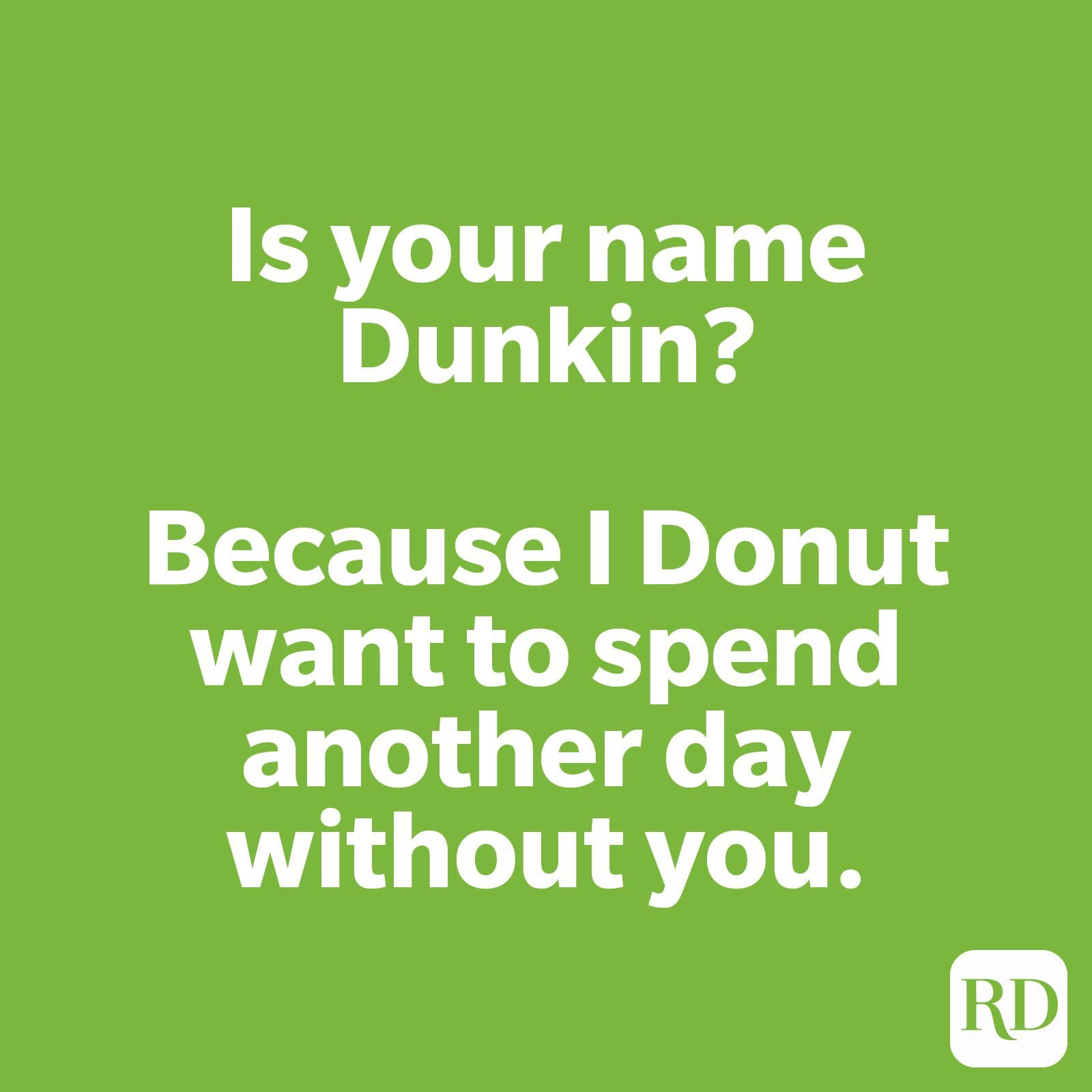 Is your name Dunkin? Because I Donut want to spend another day without you.