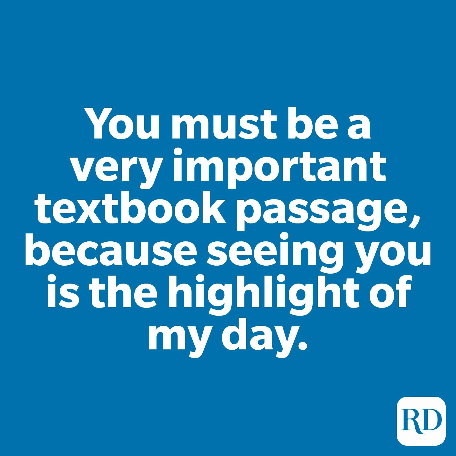 You must be a very important textbook passage, because seeing you is the highlight of my day.
