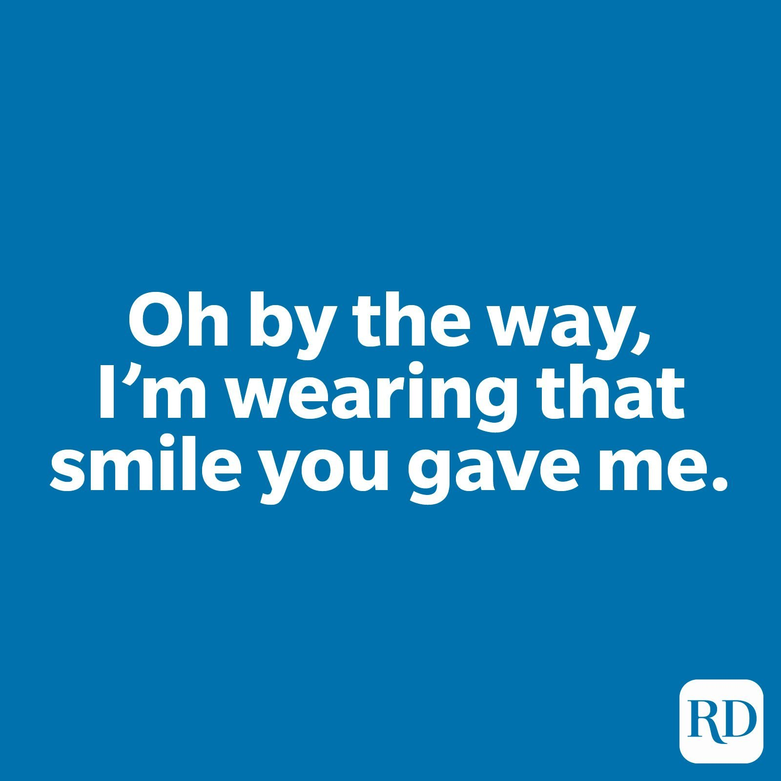 Oh by the way, I'm wearing that smile you gave me.