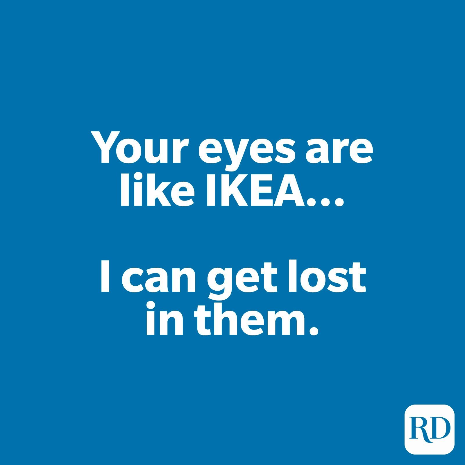 Your eyes are like IKEA… I can get lost in them.