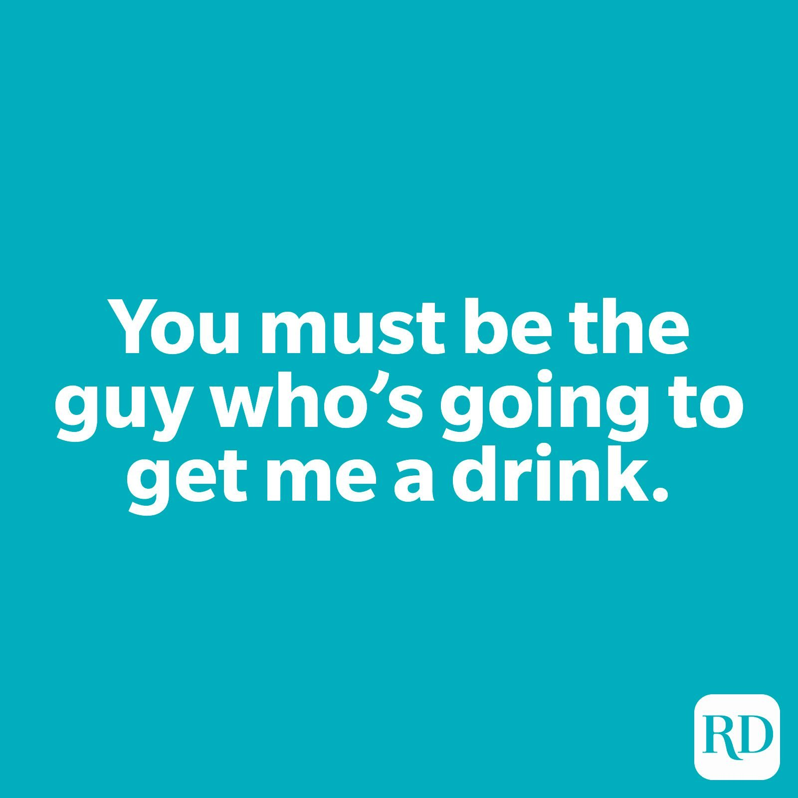 You must be the guy who's going to get me a drink.