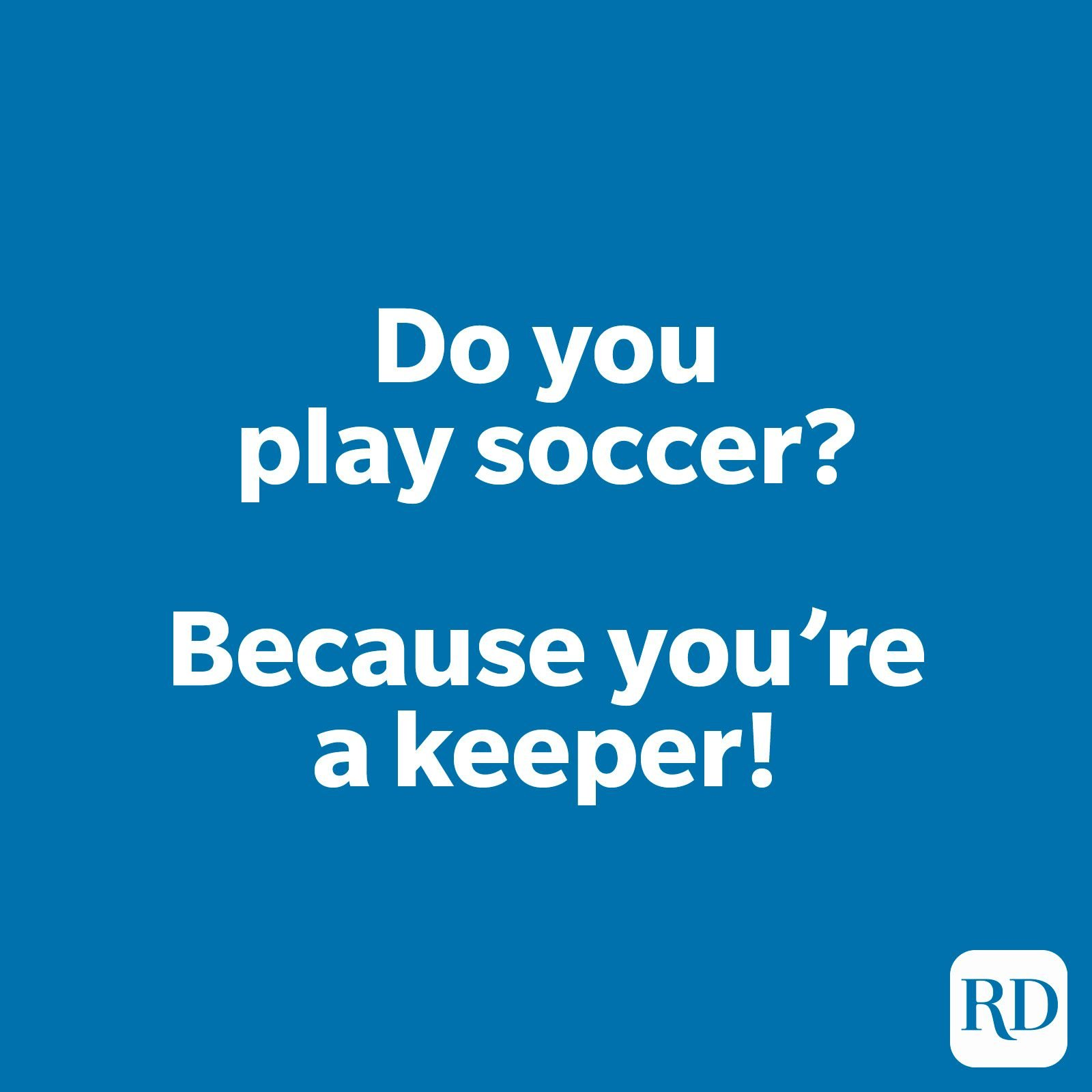 Do you play soccer? Because you're a keeper!