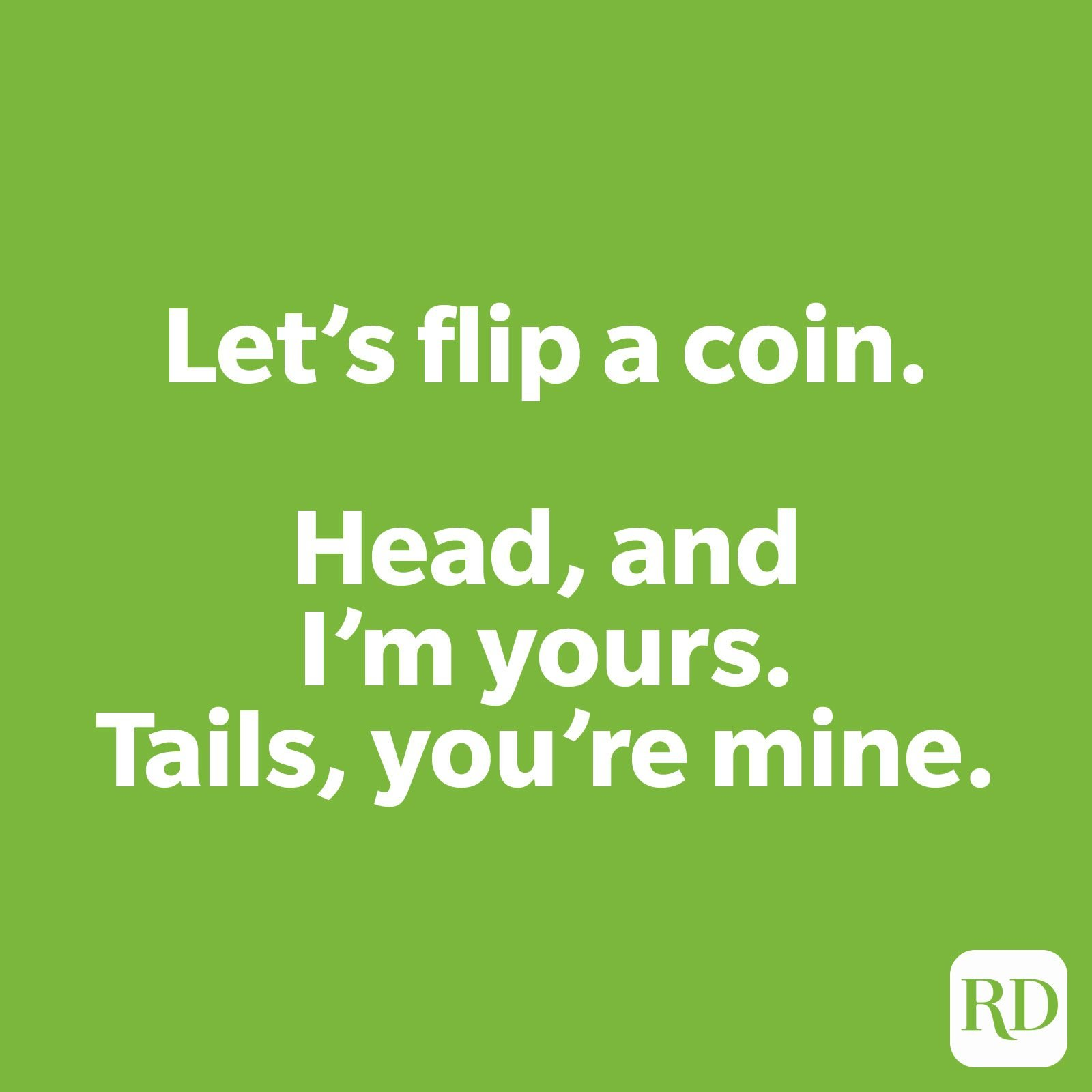 Let's flip a coin. Head, and I'm yours. Tails, you're mine.