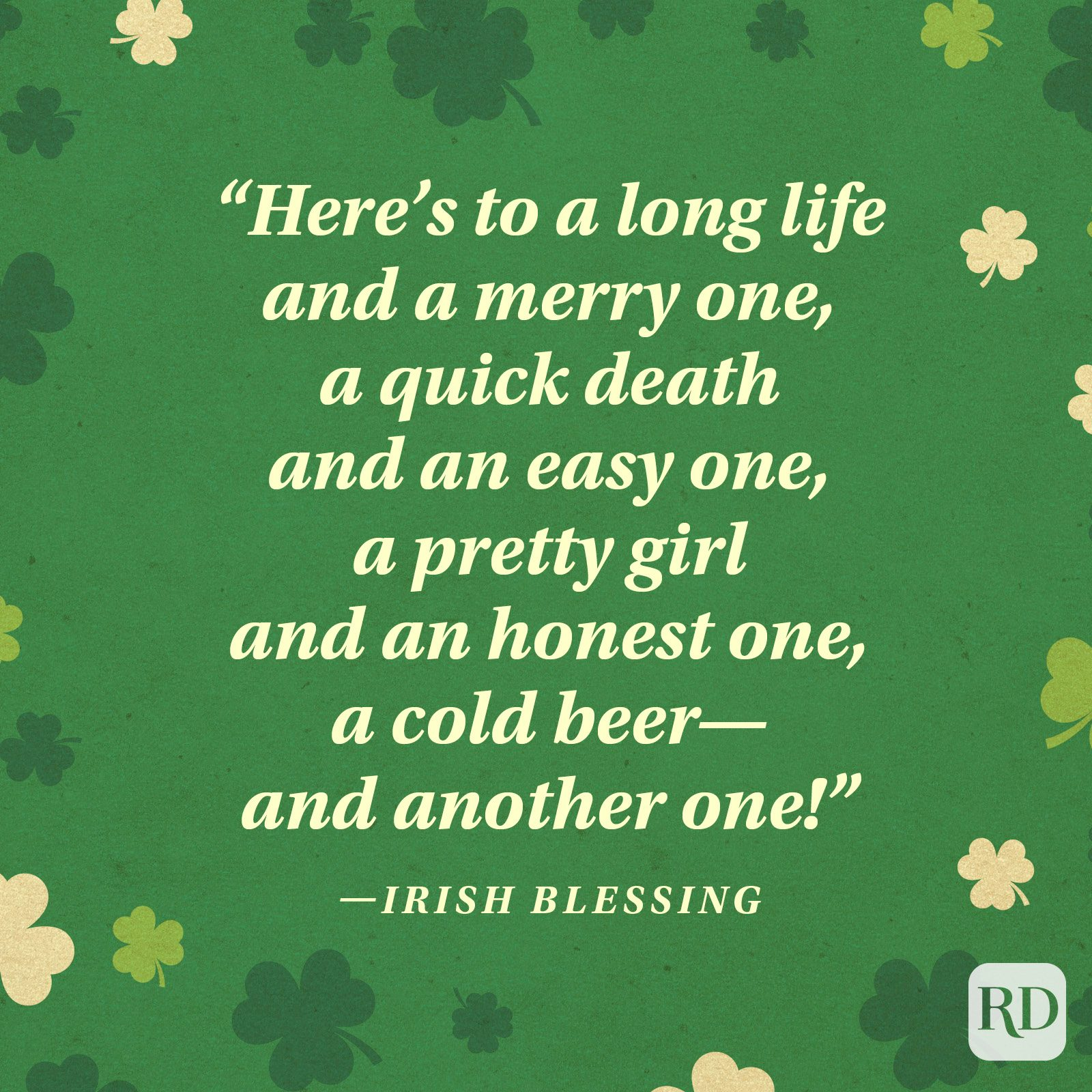 """Here's to a long life and a merry one, a quick death and an easy one, a pretty girl and an honest one, a cold beer—and another one!"" —Irish blessing"