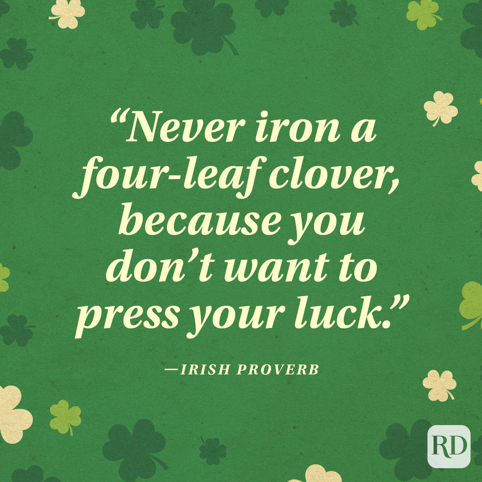 """Never iron a four-leaf clover, because you don't want to press your luck."" —Irish proverb"
